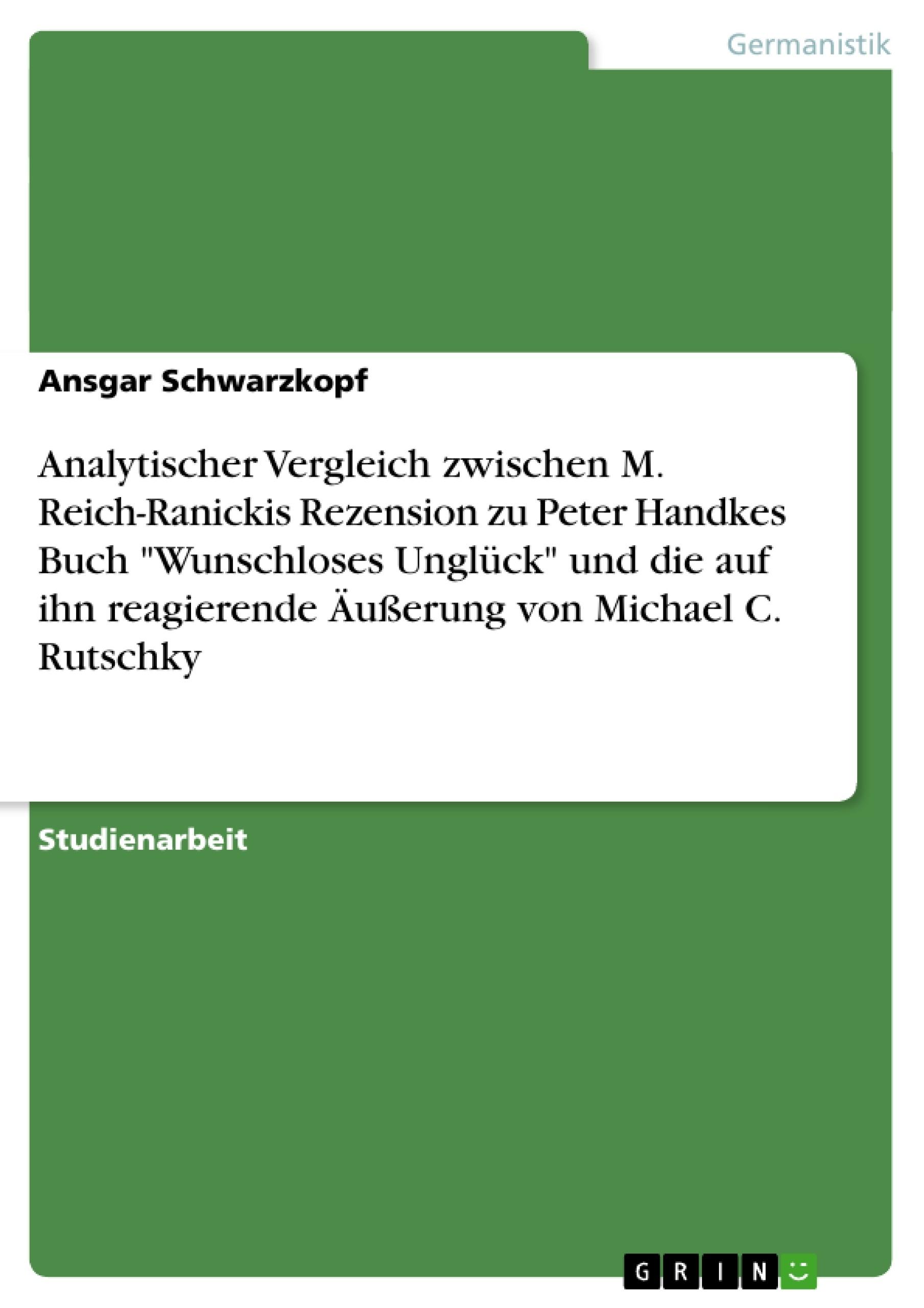 """Titel: Analytischer Vergleich zwischen M. Reich-Ranickis Rezension zu Peter Handkes Buch  """"Wunschloses Unglück""""  und die auf ihn reagierende Äußerung von Michael C. Rutschky"""