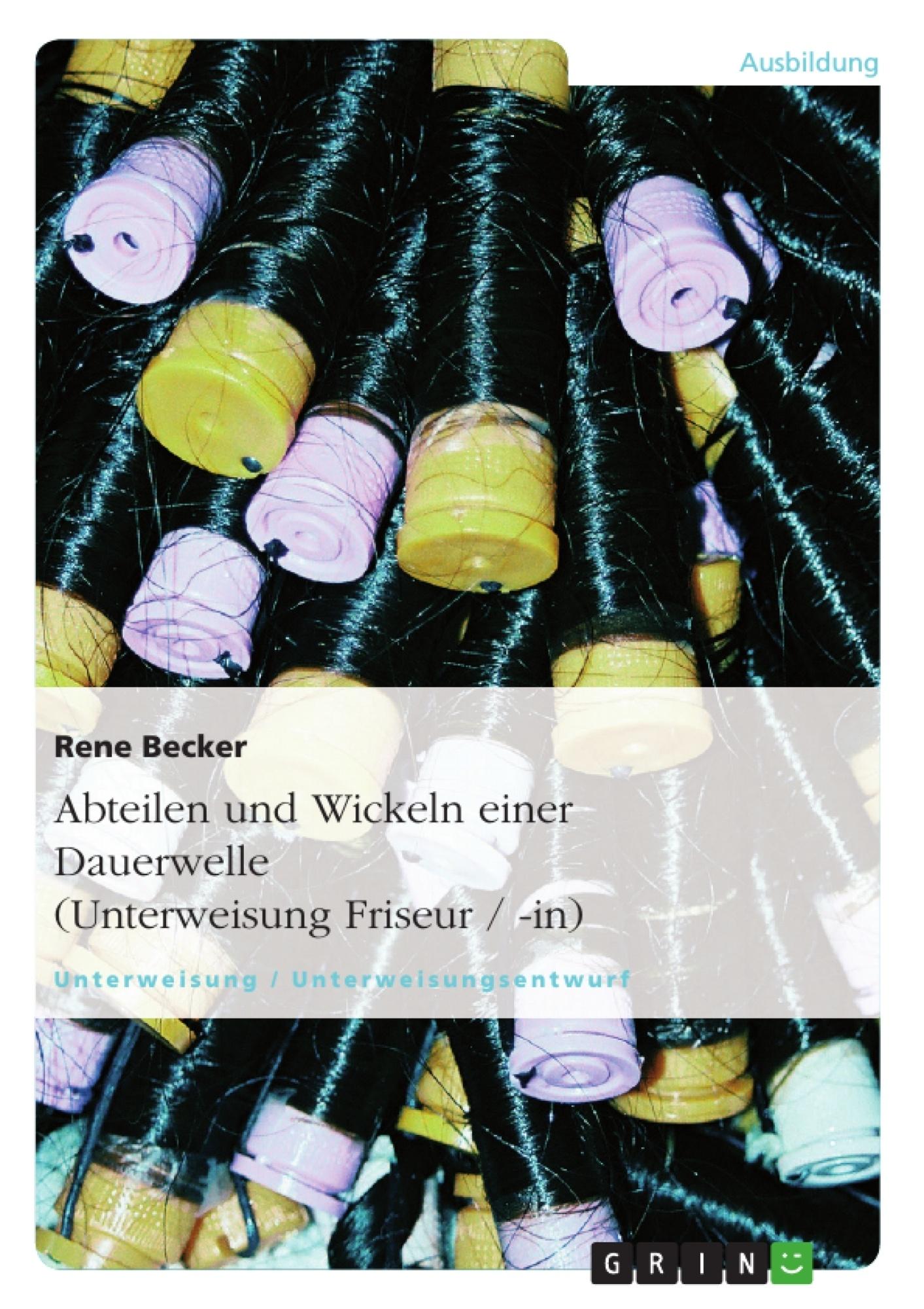 Titel: Abteilen und Wickeln einer Dauerwelle (Unterweisung Friseur / -in)