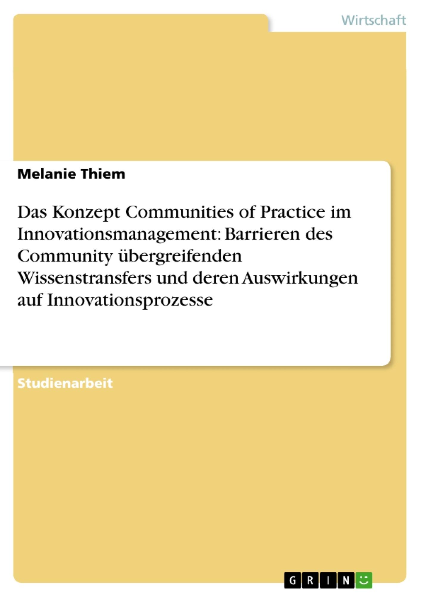 Titel: Das Konzept Communities of Practice im Innovationsmanagement: Barrieren des Community übergreifenden Wissenstransfers und deren Auswirkungen auf Innovationsprozesse
