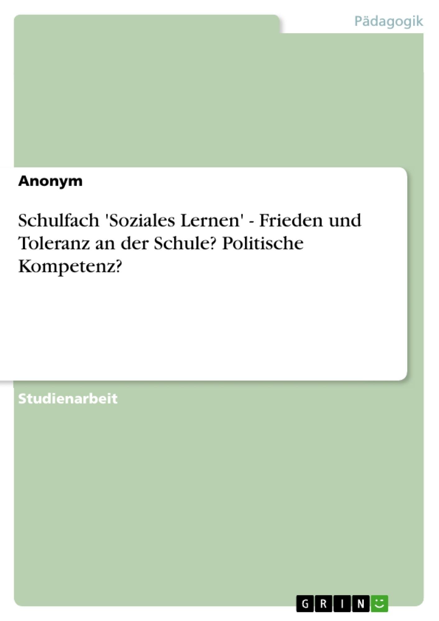 Titel: Schulfach 'Soziales Lernen' - Frieden und Toleranz an der Schule? Politische Kompetenz?