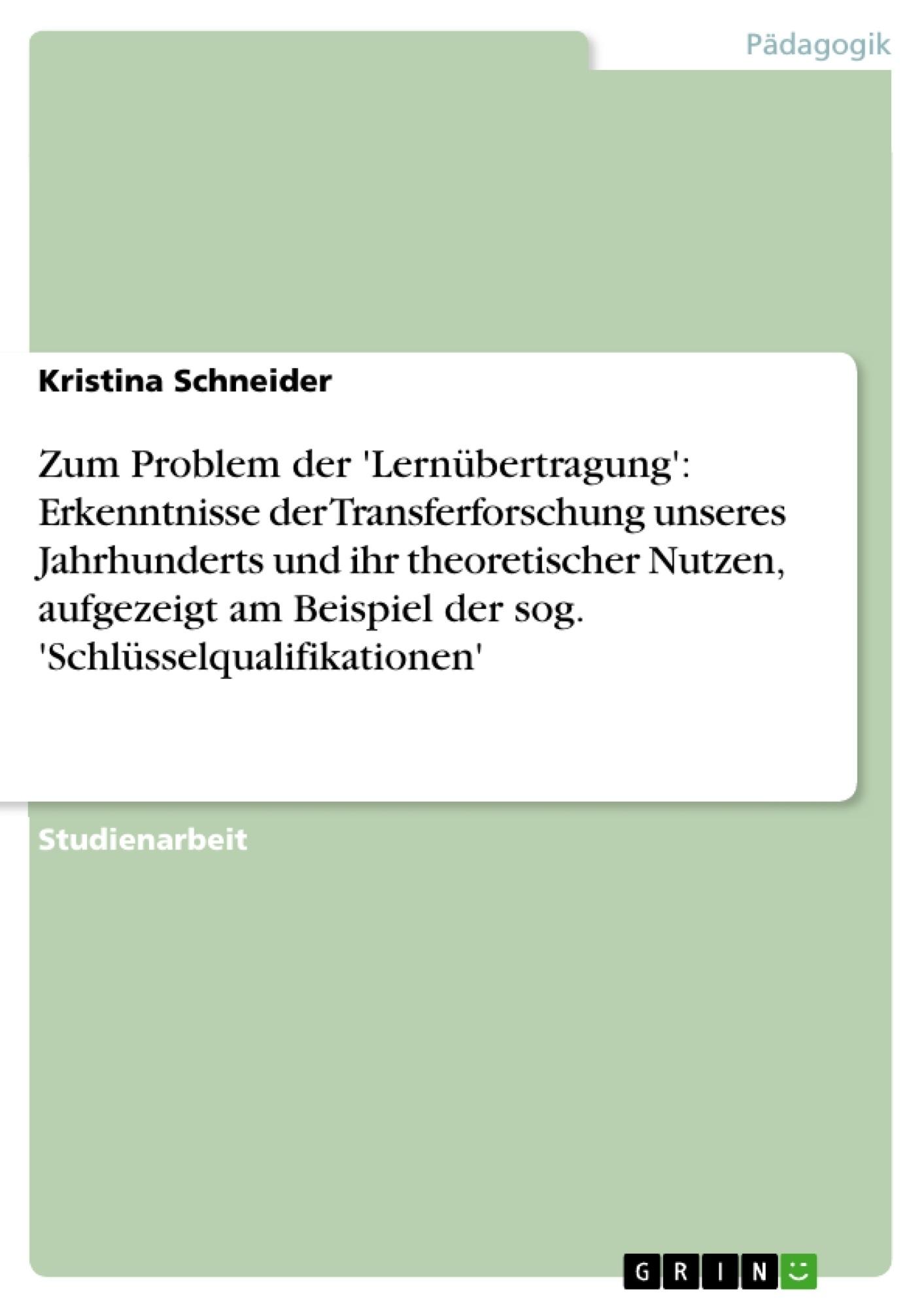 Titel: Zum Problem der 'Lernübertragung': Erkenntnisse der Transferforschung unseres Jahrhunderts und ihr theoretischer Nutzen, aufgezeigt am Beispiel der sog. 'Schlüsselqualifikationen'
