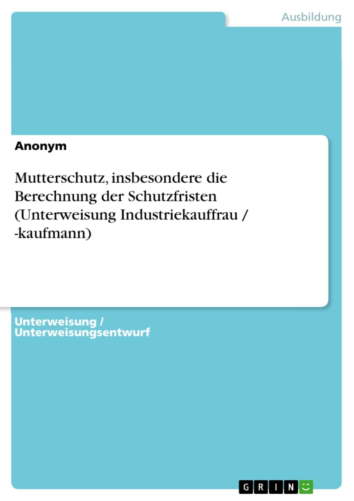 Titel: Mutterschutz, insbesondere die Berechnung der Schutzfristen (Unterweisung Industriekauffrau / -kaufmann)