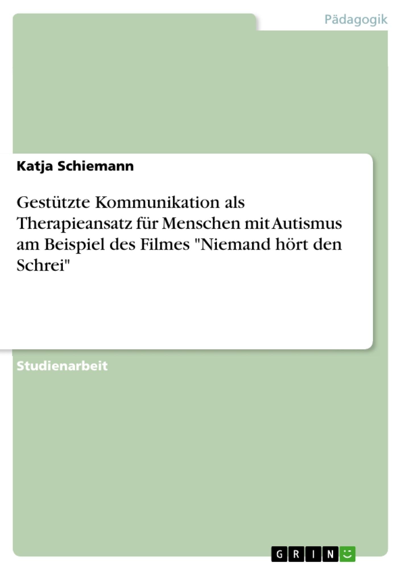 """Titel: Gestützte Kommunikation als Therapieansatz für Menschen mit Autismus am Beispiel des Filmes """"Niemand hört den Schrei"""""""