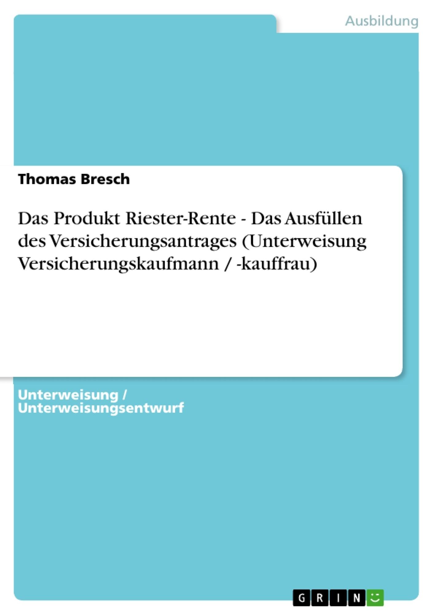 Titel: Das Produkt Riester-Rente - Das Ausfüllen des Versicherungsantrages (Unterweisung Versicherungskaufmann / -kauffrau)