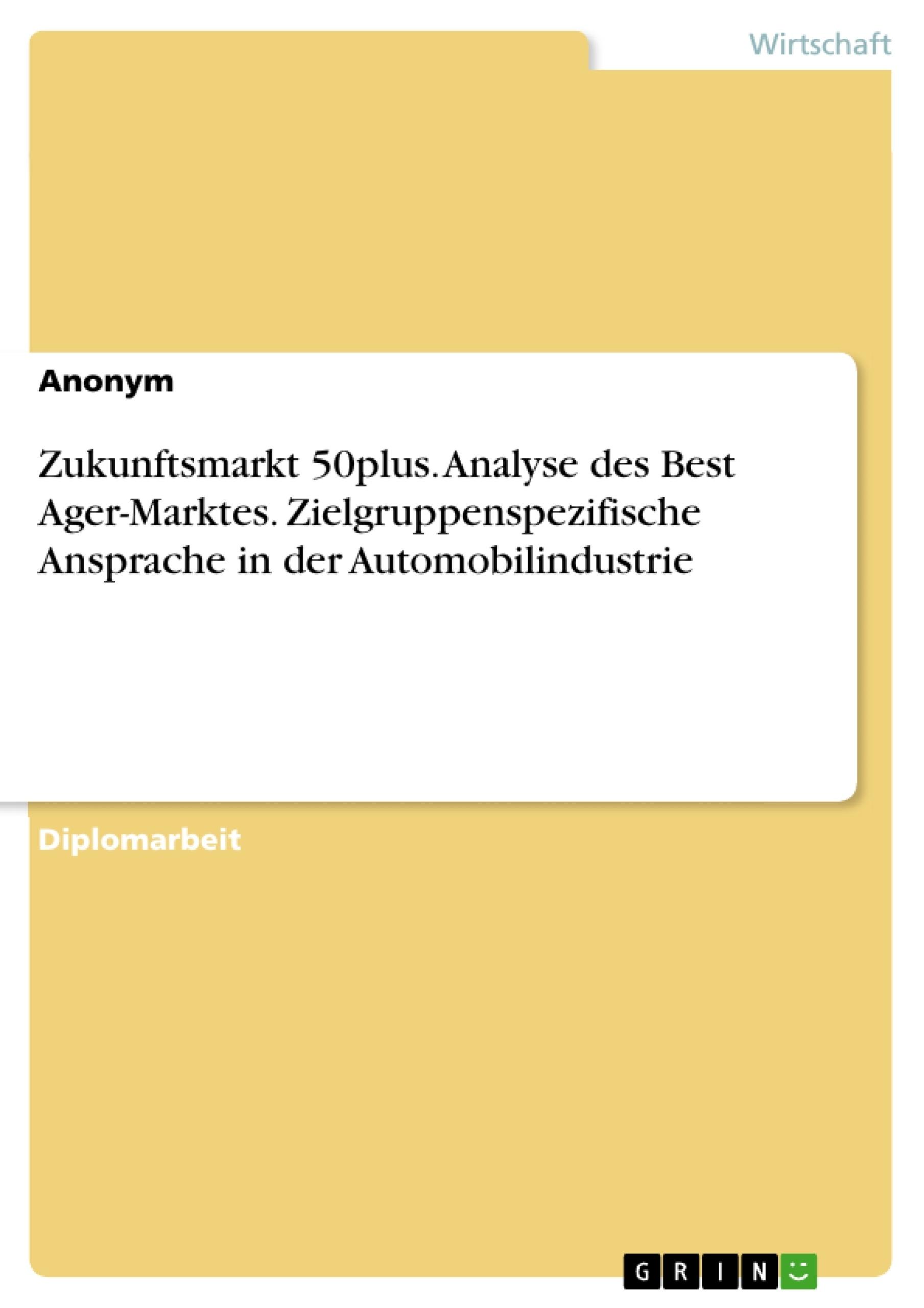 Titel: Zukunftsmarkt 50plus. Analyse des Best Ager-Marktes. Zielgruppenspezifische Ansprache in der Automobilindustrie