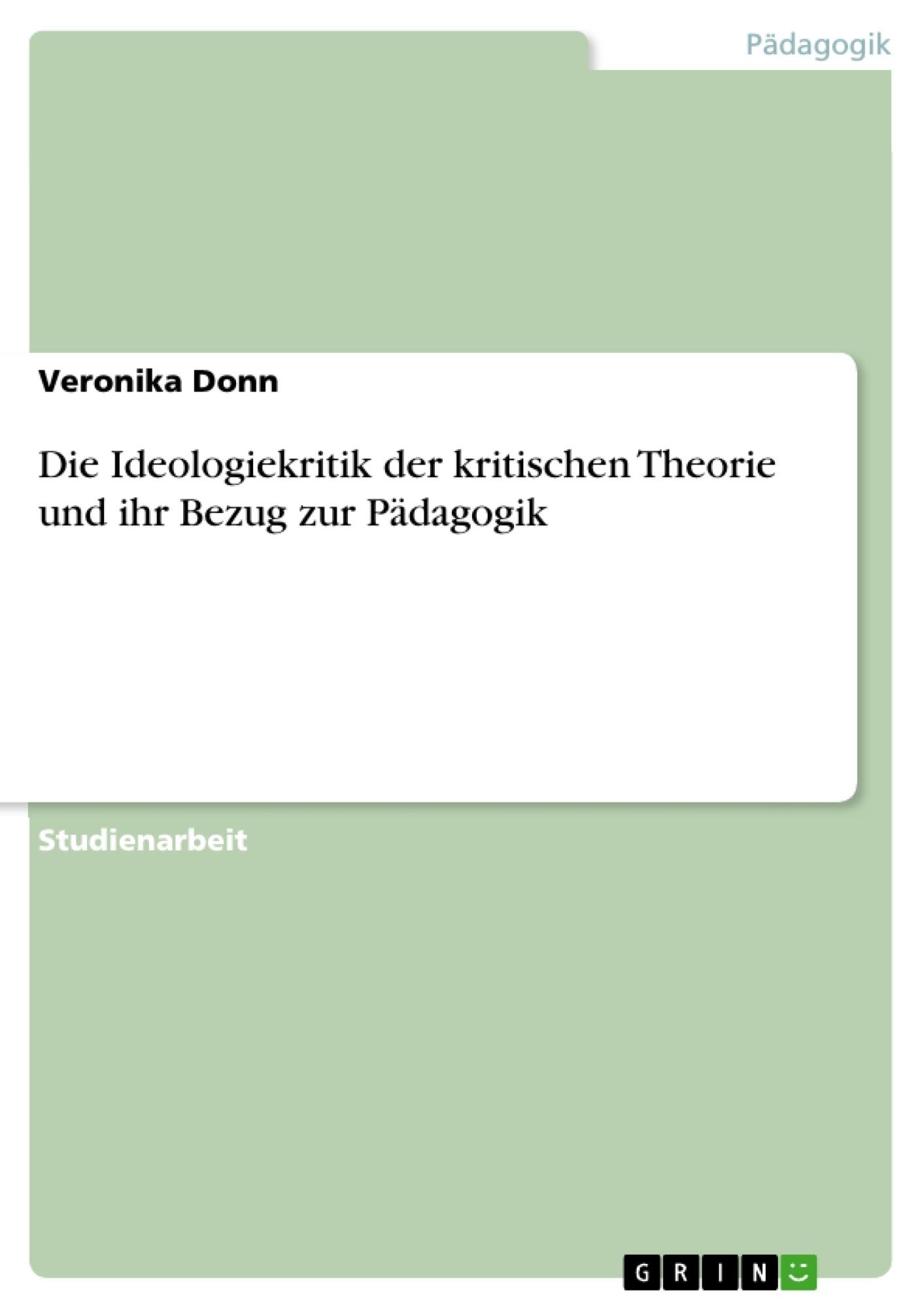Titel: Die Ideologiekritik der kritischen Theorie und ihr Bezug zur Pädagogik