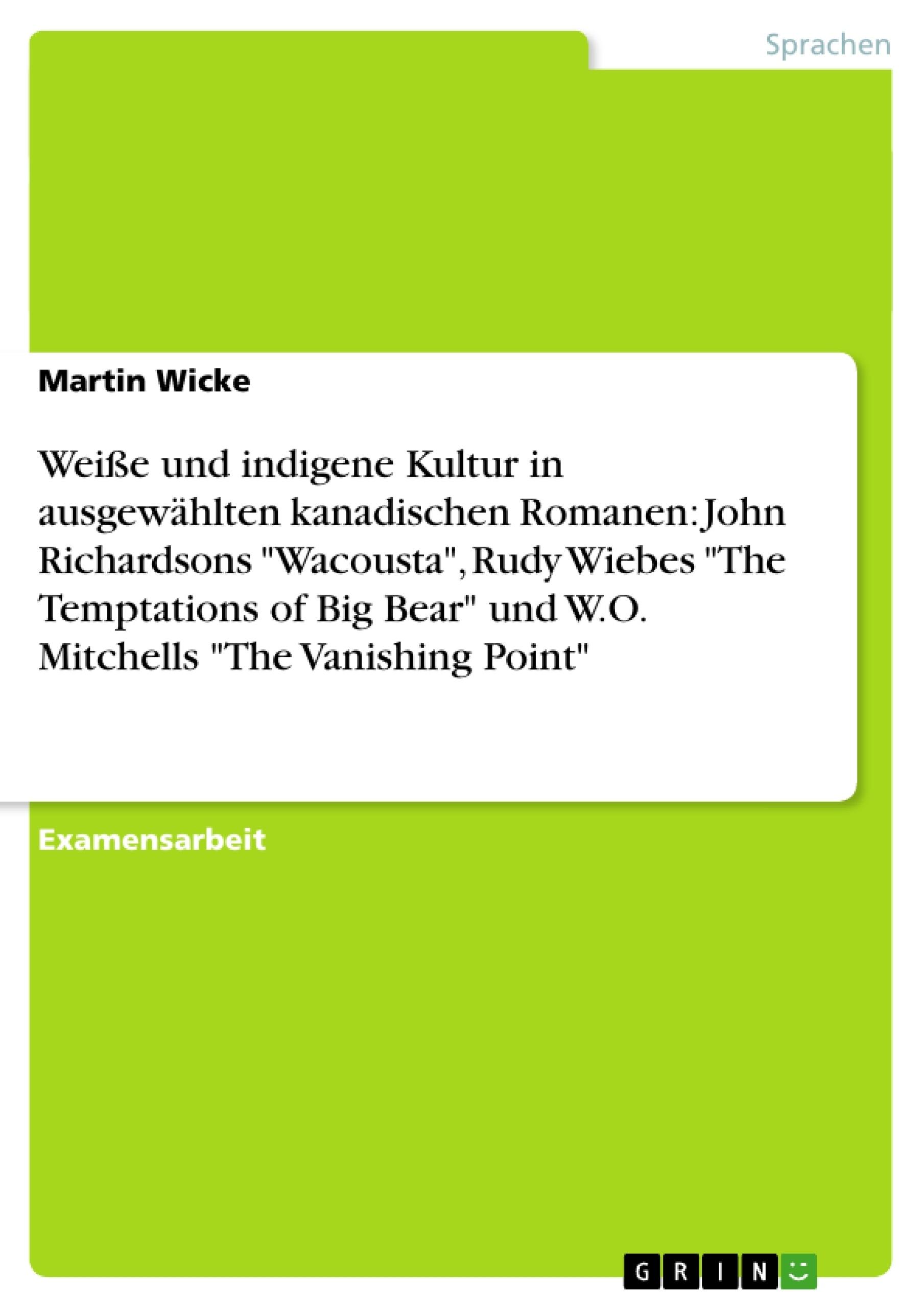 """Titel: Weiße und indigene Kultur in ausgewählten kanadischen Romanen: John Richardsons """"Wacousta"""", Rudy Wiebes """"The Temptations of Big Bear"""" und W.O. Mitchells """"The Vanishing Point"""""""
