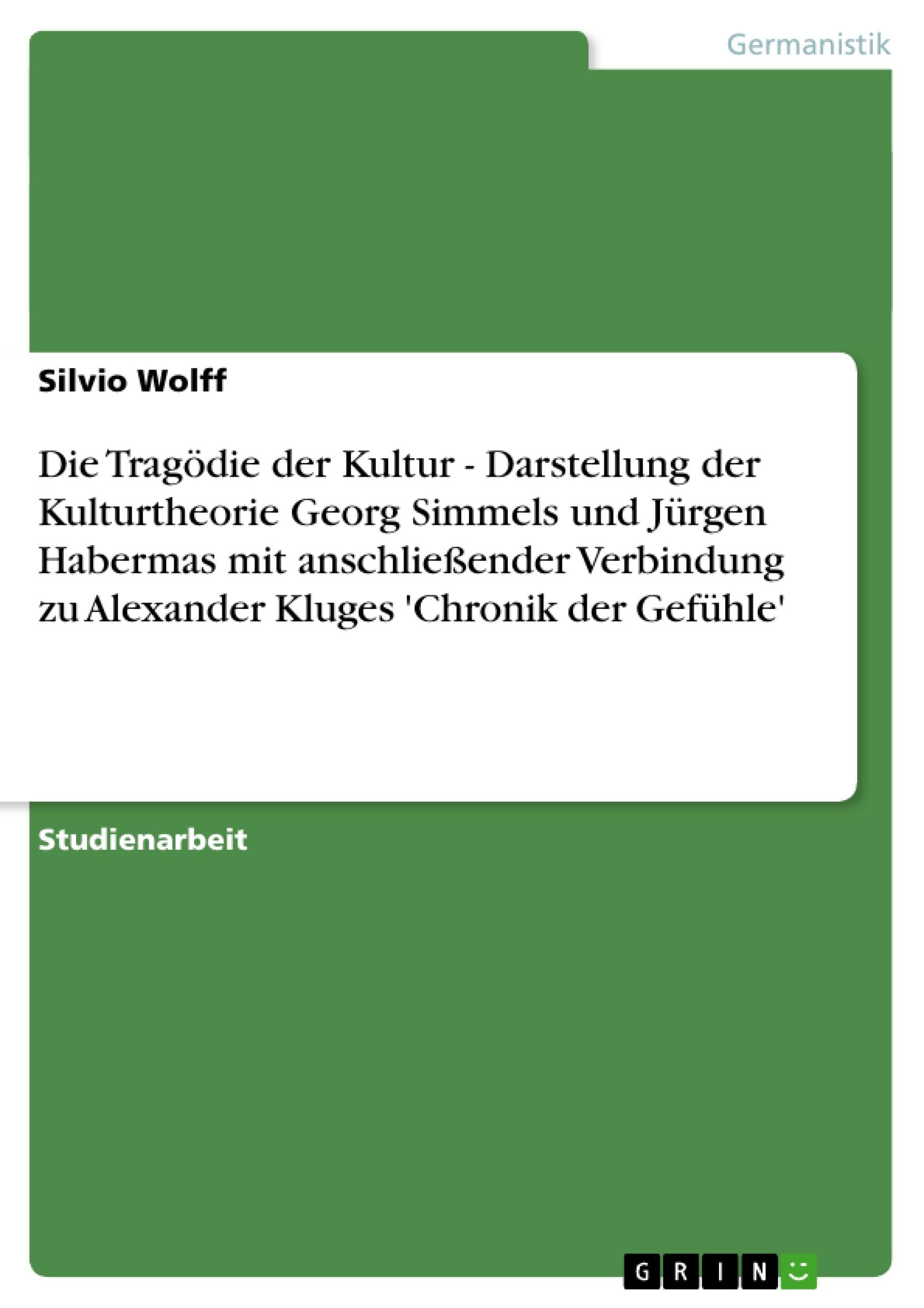 Titel: Die Tragödie der Kultur - Darstellung der Kulturtheorie Georg Simmels und Jürgen Habermas mit anschließender Verbindung zu  Alexander Kluges 'Chronik der Gefühle'