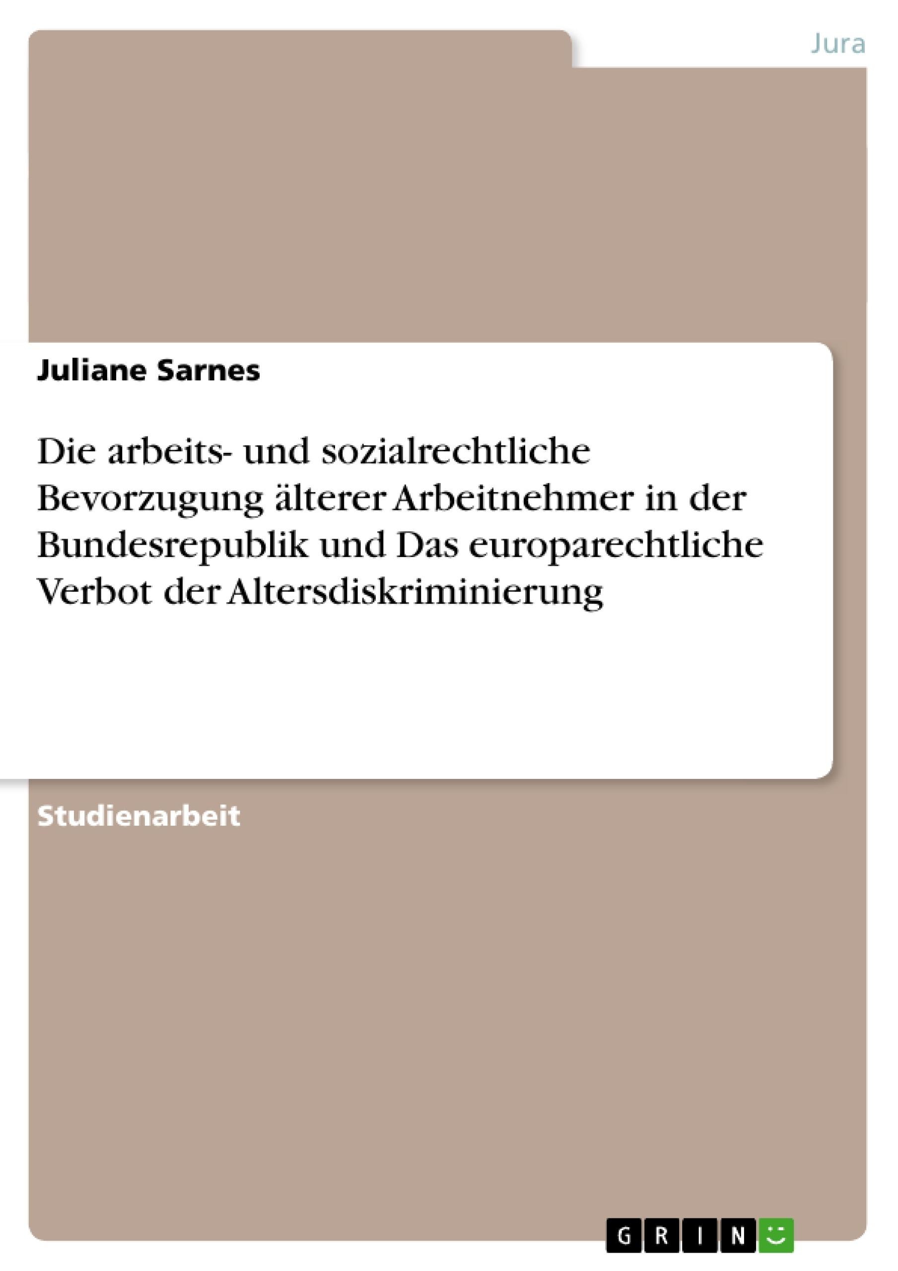 Titel: Die arbeits- und sozialrechtliche Bevorzugung älterer Arbeitnehmer in der Bundesrepublik und Das europarechtliche Verbot der Altersdiskriminierung