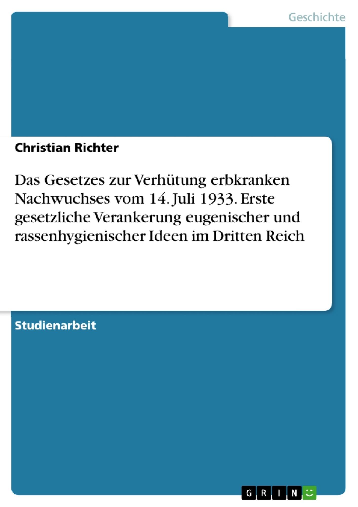 Titel: Das Gesetzes zur Verhütung erbkranken Nachwuchses vom 14. Juli 1933. Erste gesetzliche Verankerung eugenischer und rassenhygienischer Ideen im Dritten Reich