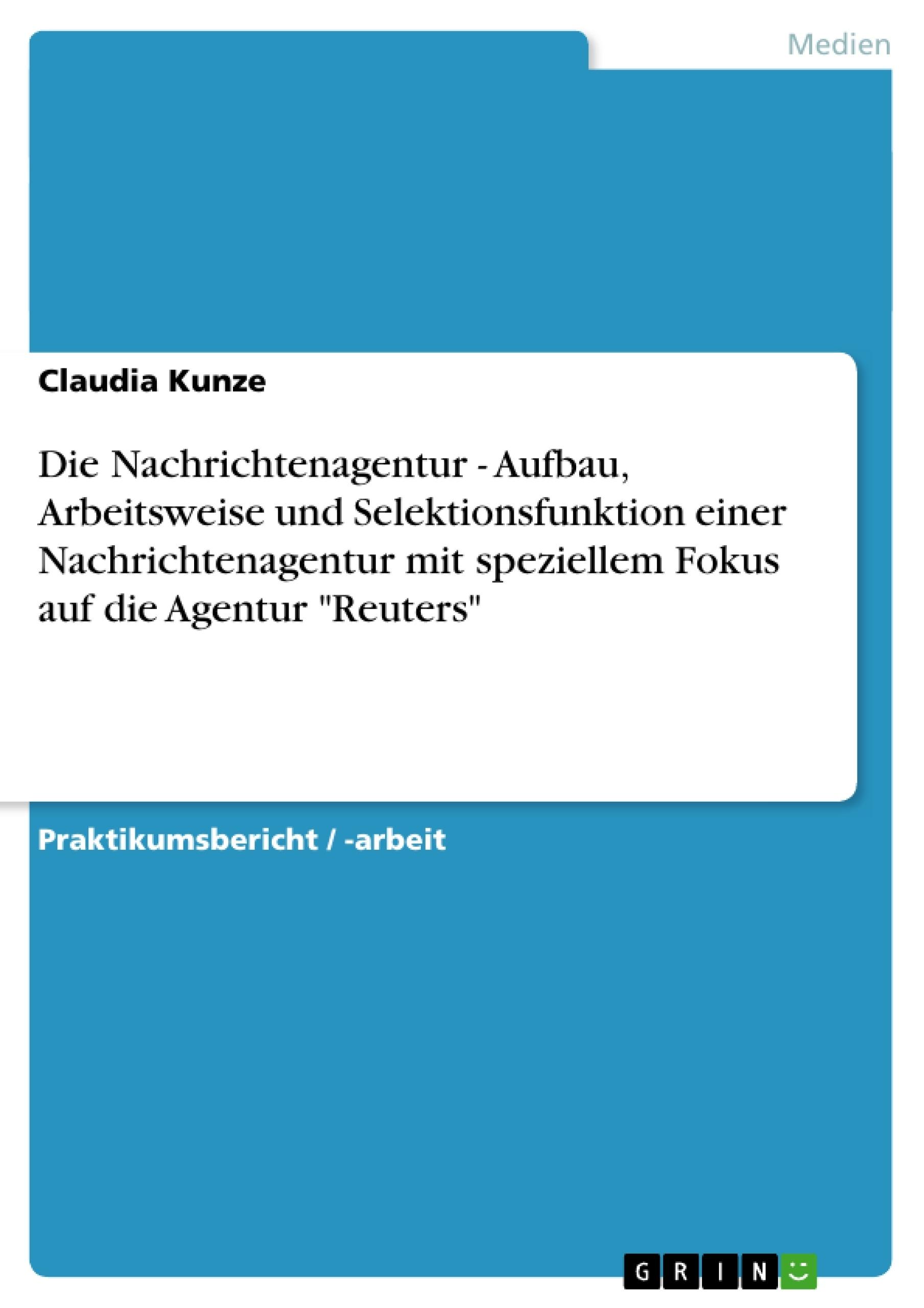 """Titel: Die Nachrichtenagentur - Aufbau, Arbeitsweise und Selektionsfunktion einer Nachrichtenagentur mit speziellem Fokus auf die Agentur """"Reuters"""""""