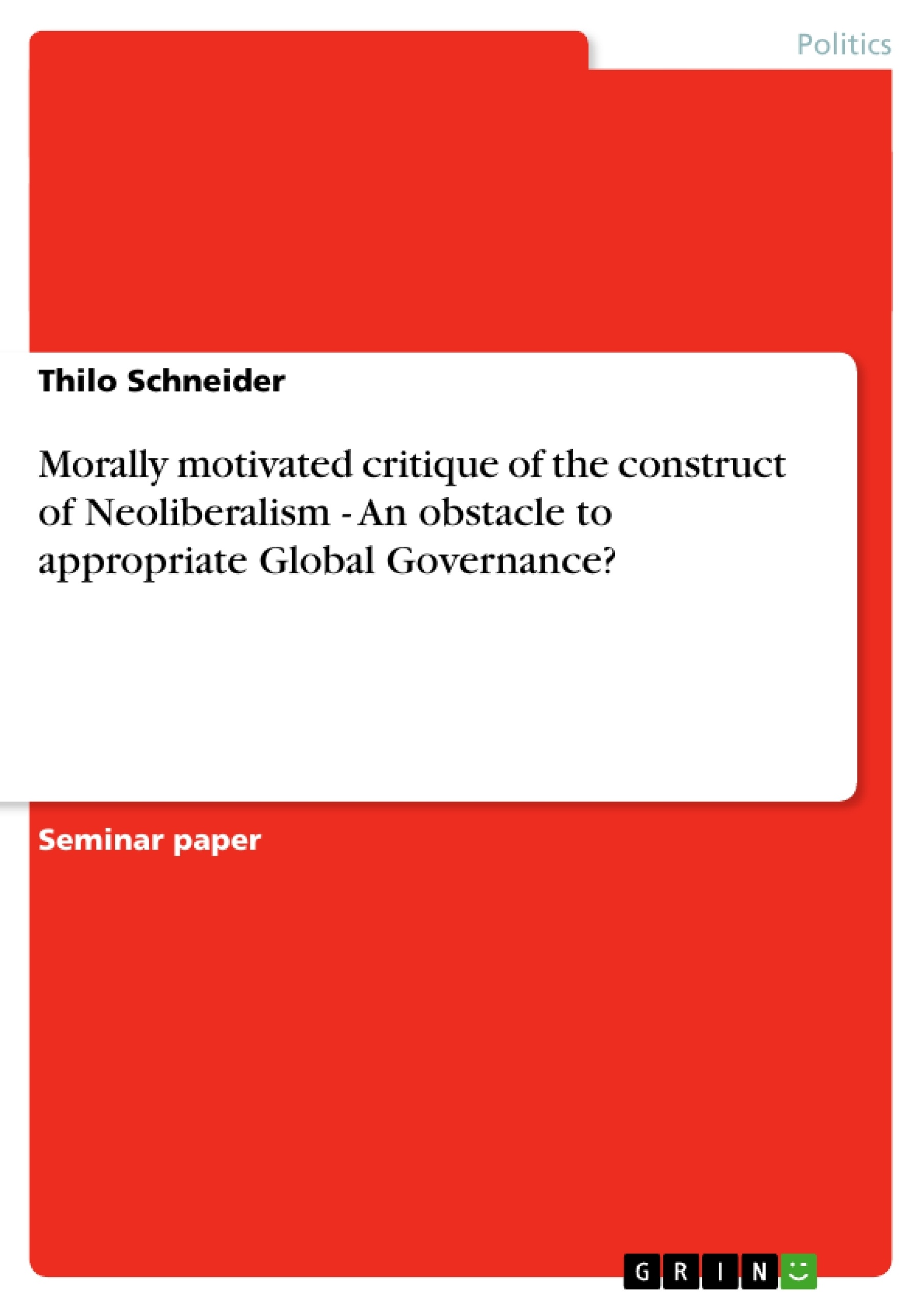 Title: Morally motivated critique of the construct of Neoliberalism - An obstacle to appropriate Global Governance?