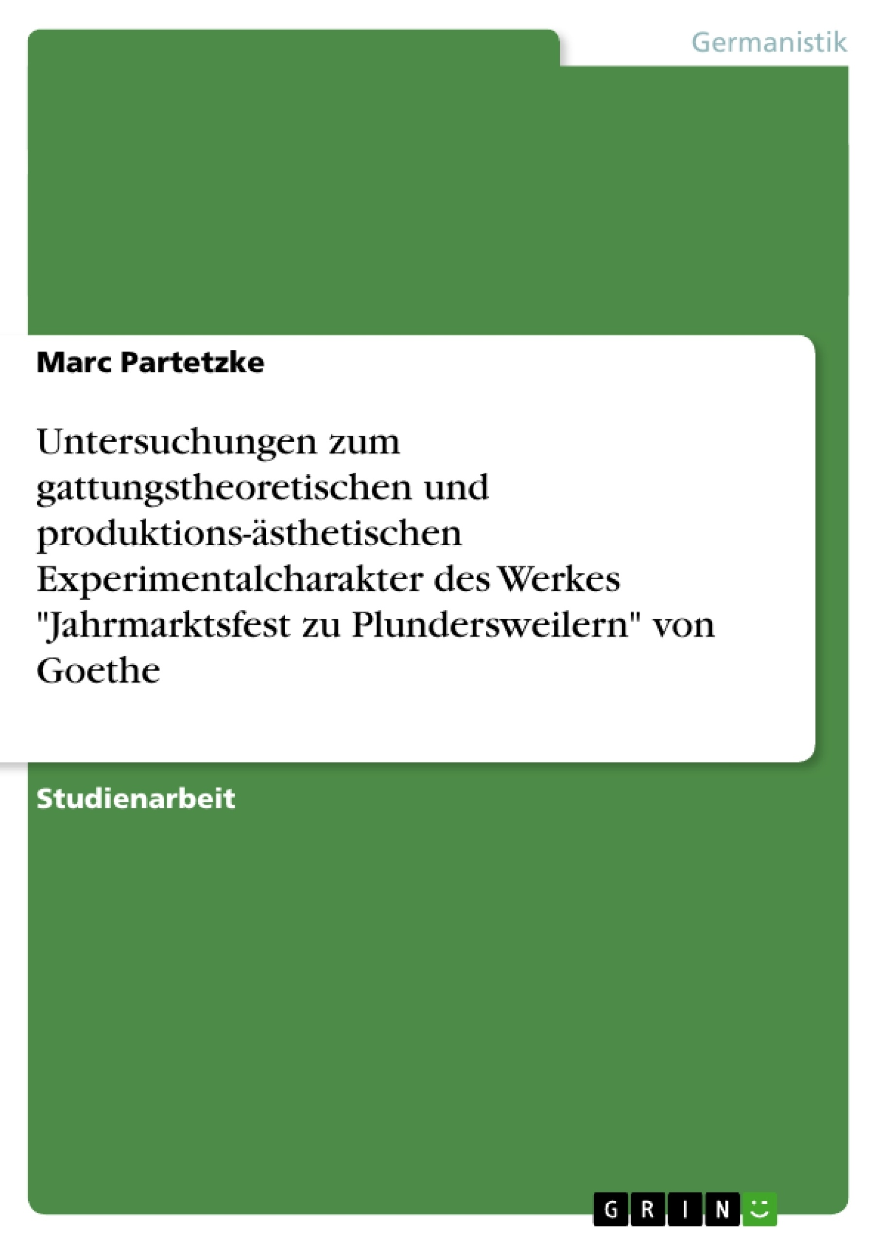 """Titel: Untersuchungen zum gattungstheoretischen und produktions-ästhetischen Experimentalcharakter des Werkes """"Jahrmarktsfest zu Plundersweilern"""" von Goethe"""