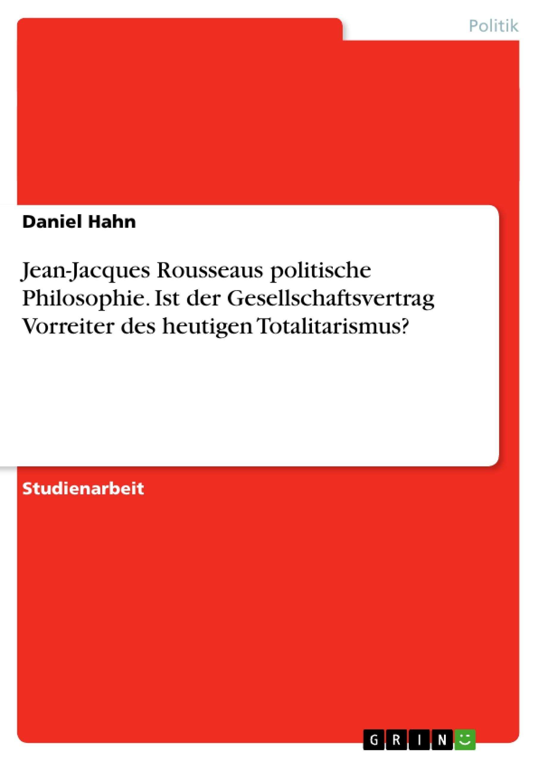 Titel: Jean-Jacques Rousseaus politische Philosophie. Ist der Gesellschaftsvertrag Vorreiter des heutigen Totalitarismus?