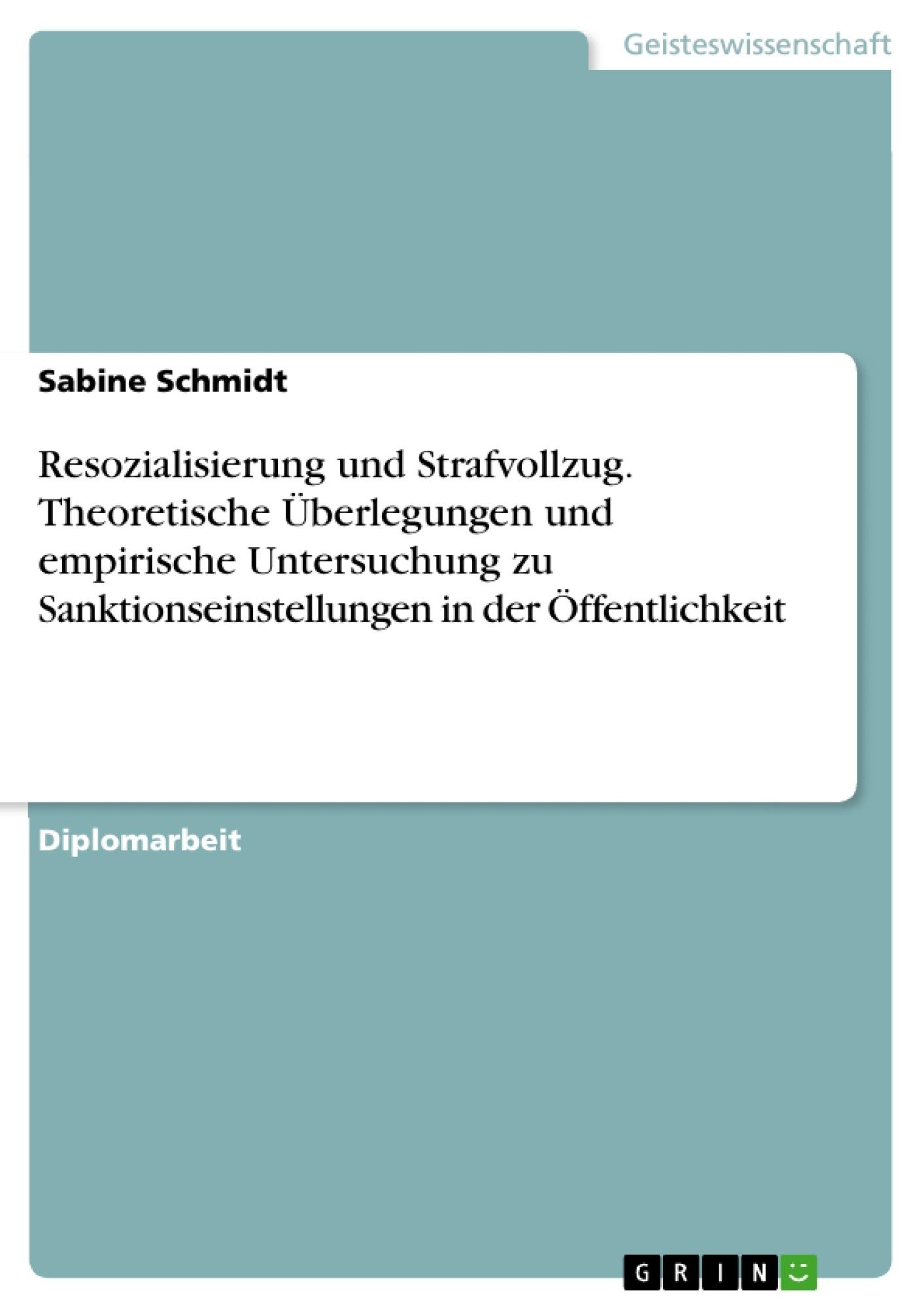Titel: Resozialisierung und Strafvollzug. Theoretische Überlegungen und empirische Untersuchung zu Sanktionseinstellungen in der Öffentlichkeit