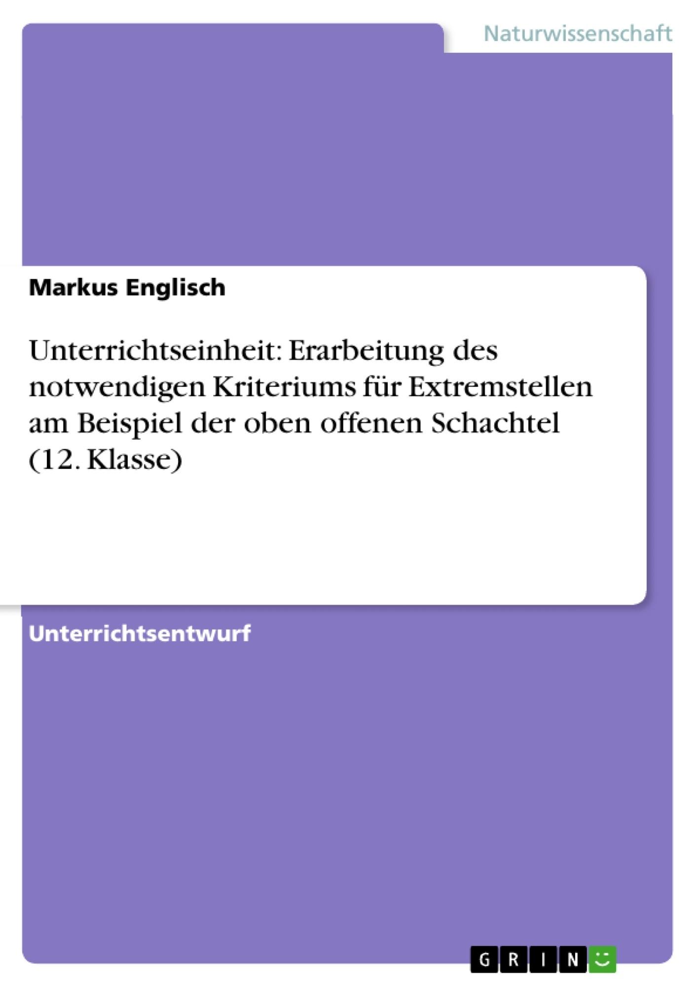 Titel: Unterrichtseinheit: Erarbeitung des notwendigen Kriteriums für Extremstellen am Beispiel der oben offenen Schachtel (12. Klasse)