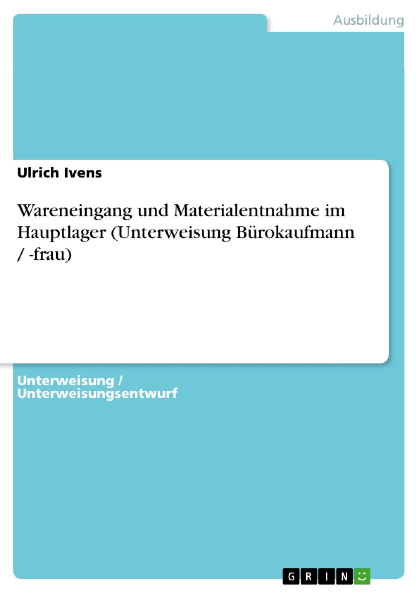 Titel: Wareneingang und Materialentnahme im Hauptlager (Unterweisung Bürokaufmann / -frau)