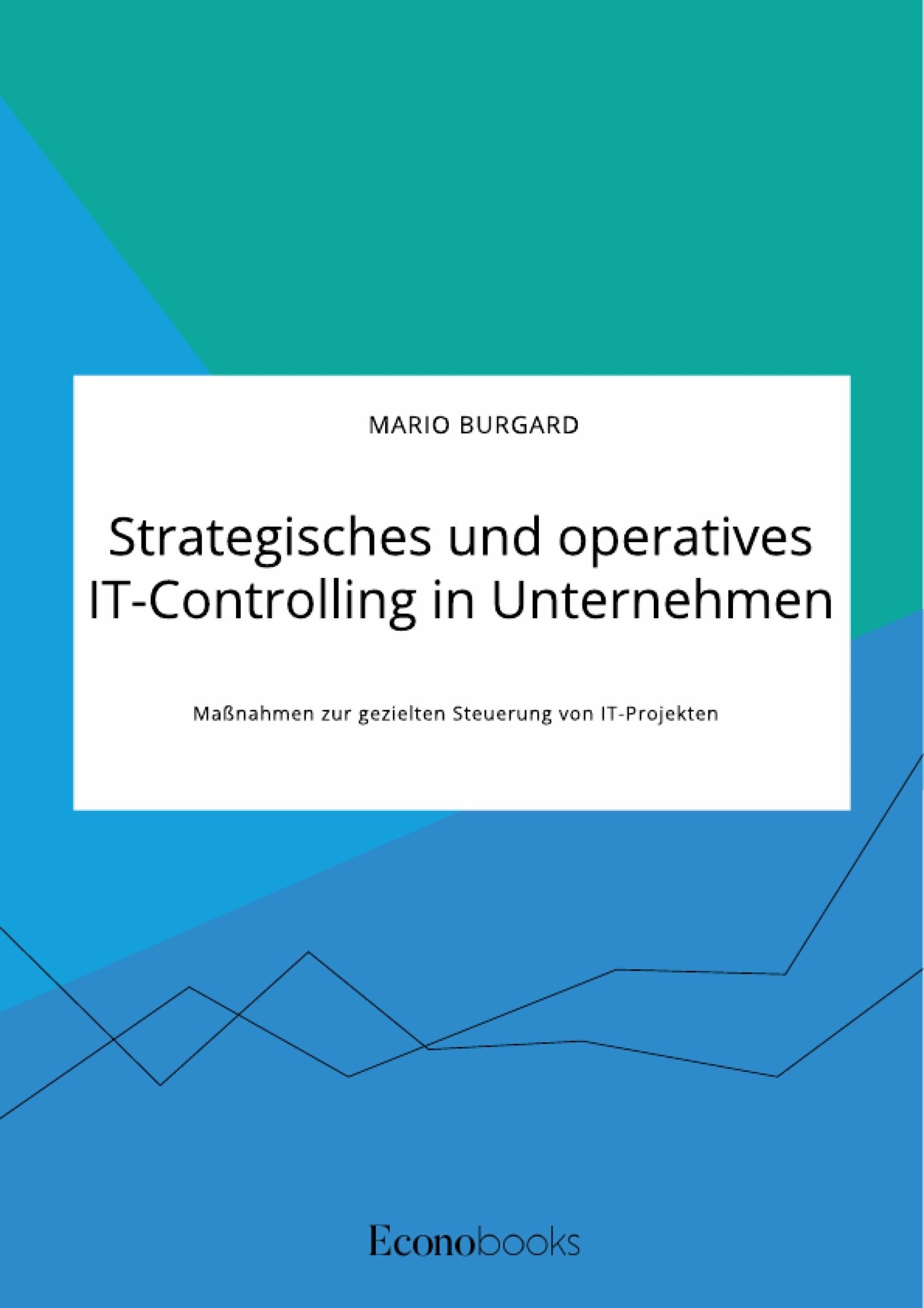 Titel: Strategisches und operatives IT-Controlling in Unternehmen. Maßnahmen zur gezielten Steuerung von IT-Projekten