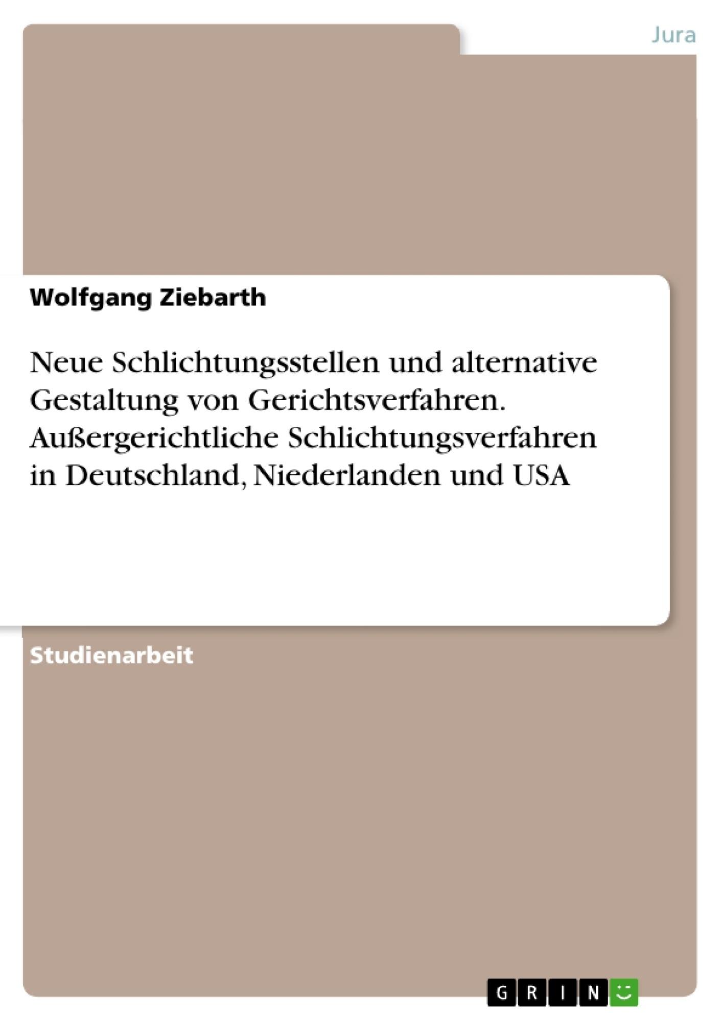 Titel: Neue Schlichtungsstellen und alternative Gestaltung von Gerichtsverfahren. Außergerichtliche Schlichtungsverfahren in Deutschland, Niederlanden und USA