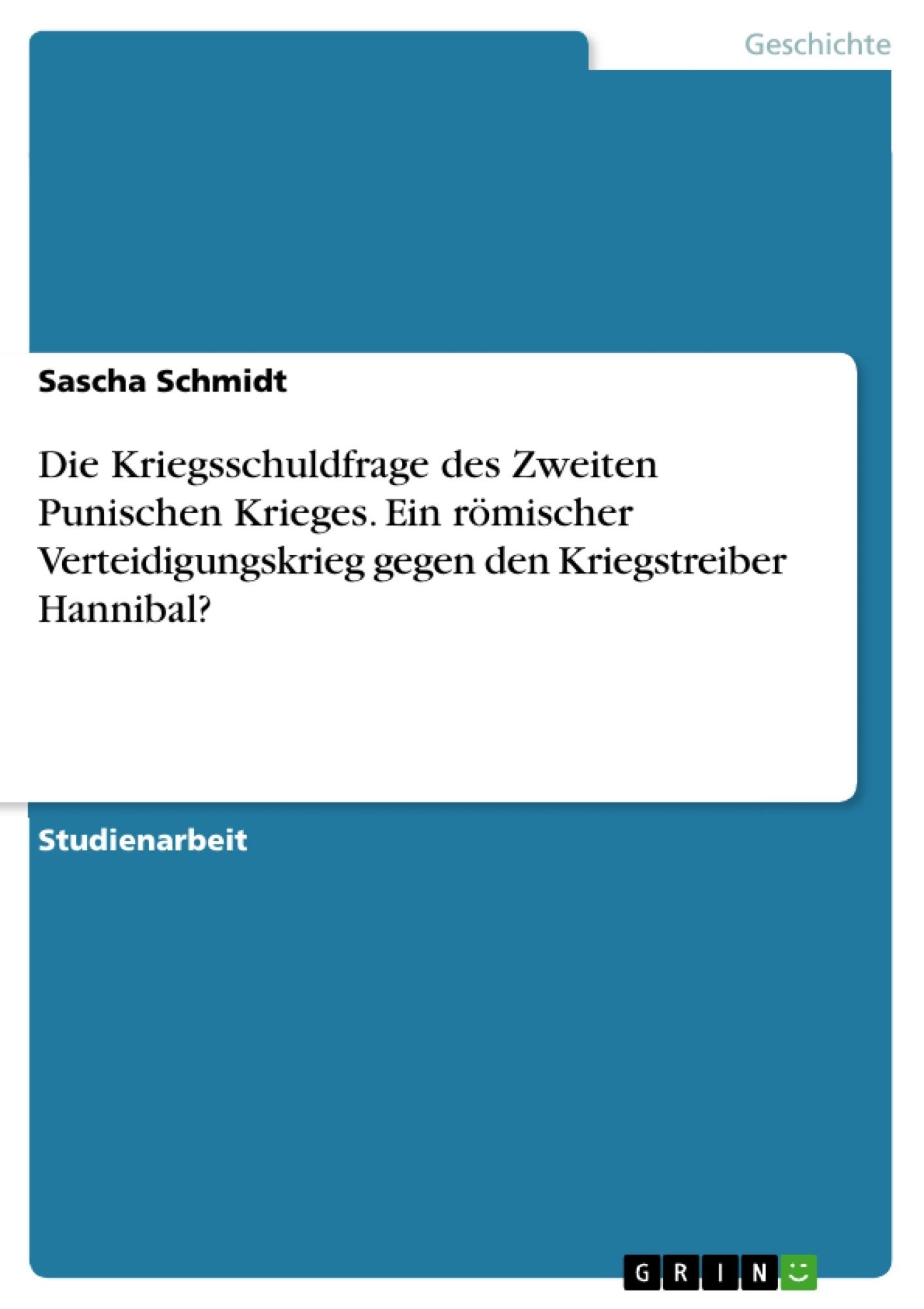 Titel: Die Kriegsschuldfrage des Zweiten Punischen Krieges. Ein römischer Verteidigungskrieg gegen den Kriegstreiber Hannibal?