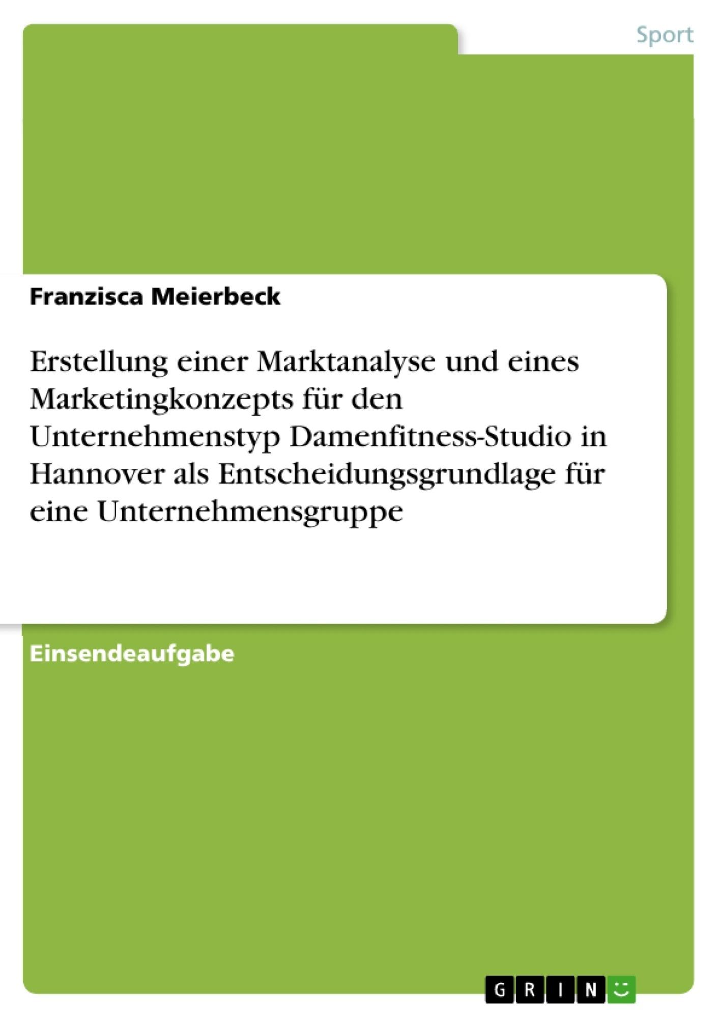 Titel: Erstellung einer Marktanalyse und eines Marketingkonzepts für den Unternehmenstyp Damenfitness-Studio in Hannover als Entscheidungsgrundlage für eine Unternehmensgruppe