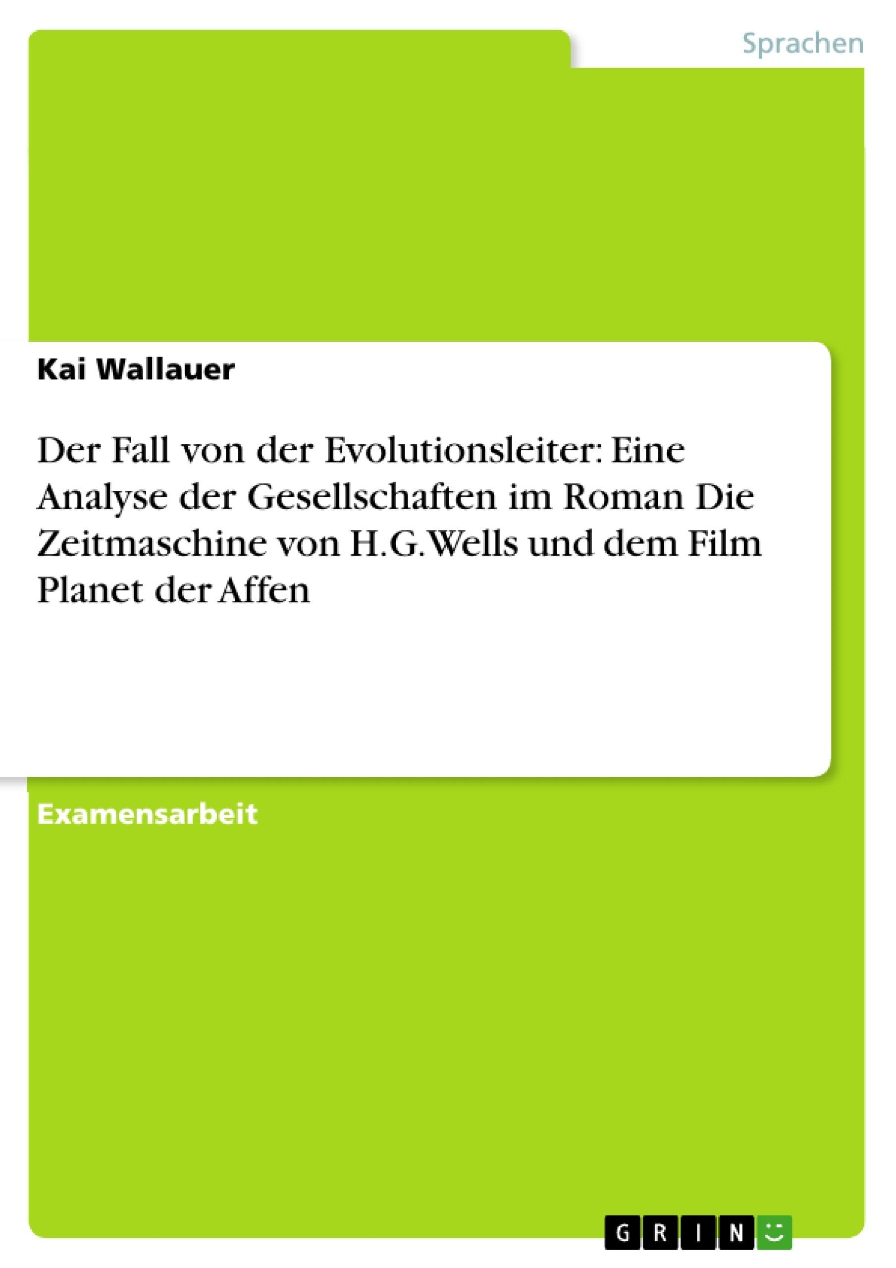 Titel: Der Fall von der Evolutionsleiter: Eine Analyse der Gesellschaften im Roman Die Zeitmaschine von H.G.Wells und dem Film Planet der Affen