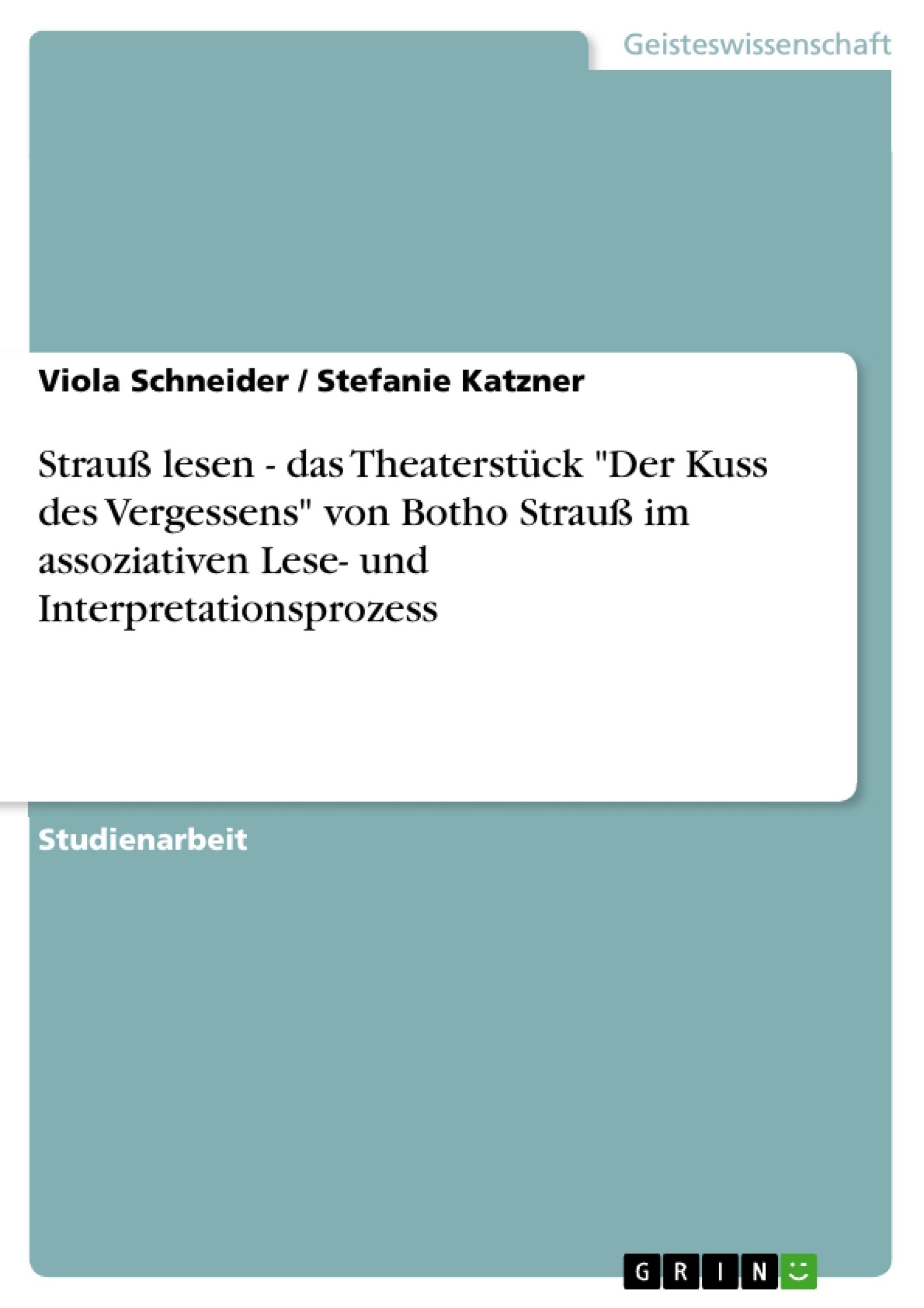 """Titel: Strauß lesen - das Theaterstück """"Der Kuss des Vergessens"""" von Botho Strauß im assoziativen Lese- und Interpretationsprozess"""