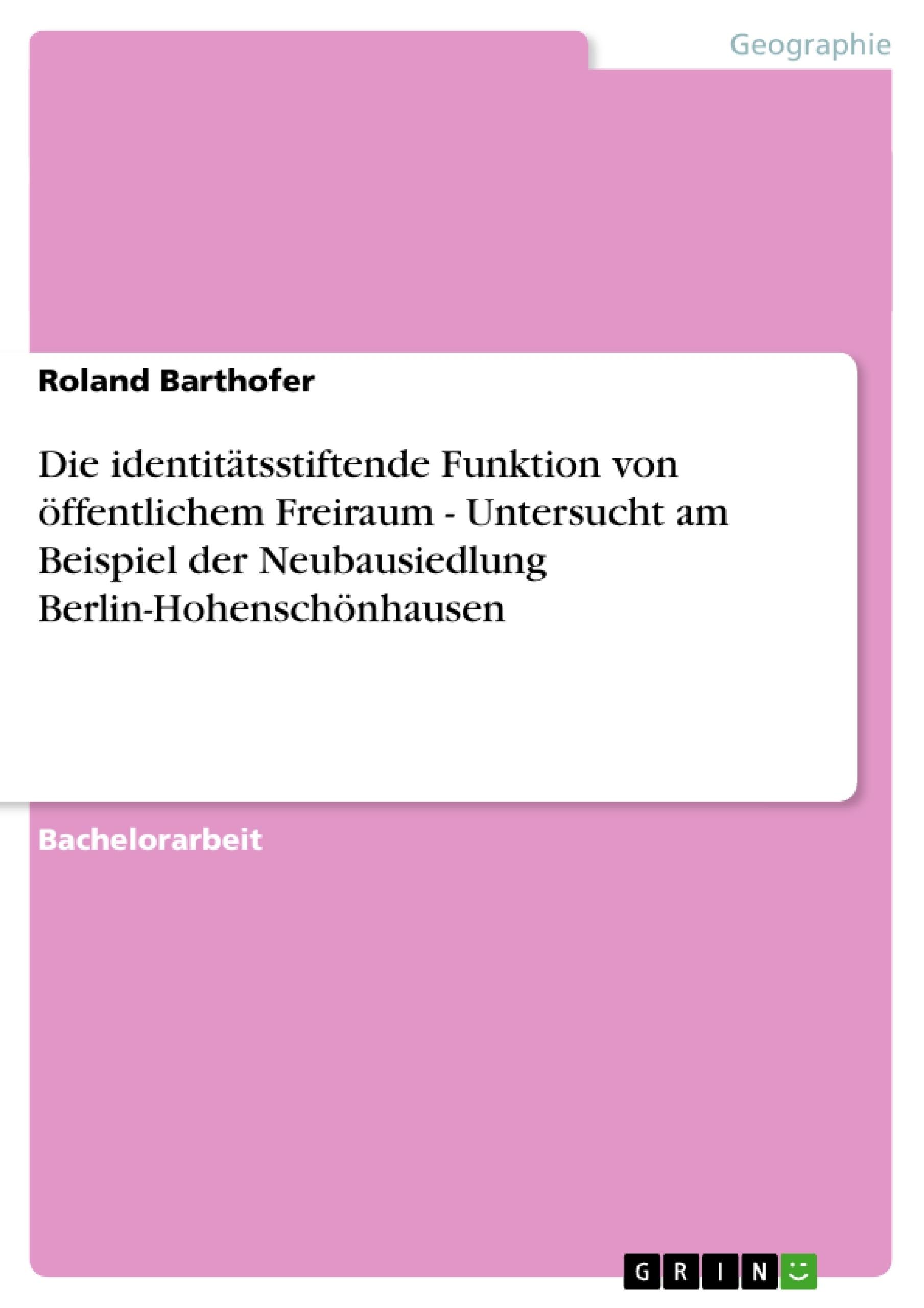 Titel: Die identitätsstiftende Funktion von öffentlichem Freiraum - Untersucht am Beispiel der Neubausiedlung Berlin-Hohenschönhausen