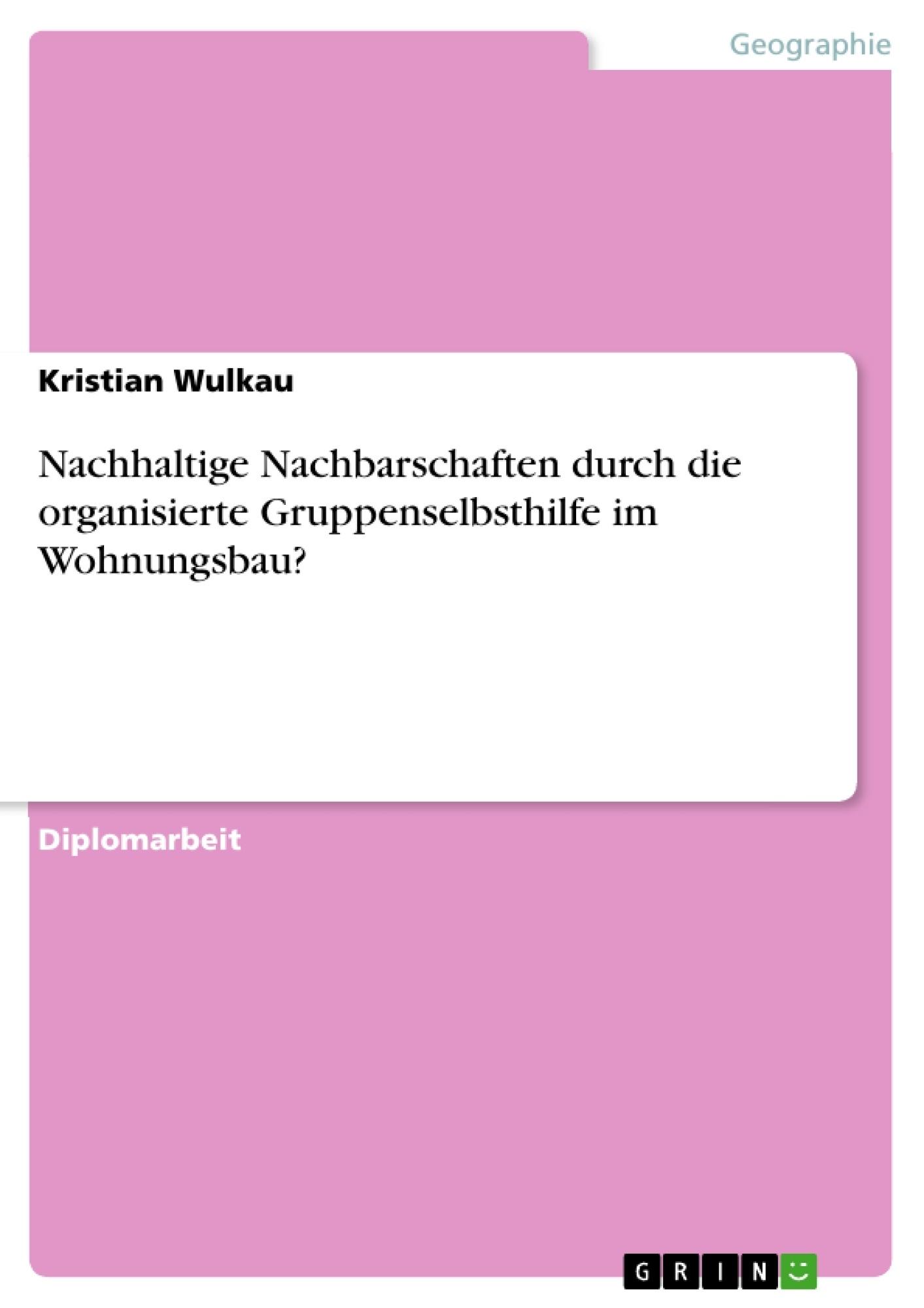 Titel: Nachhaltige Nachbarschaften durch die organisierte Gruppenselbsthilfe im Wohnungsbau?