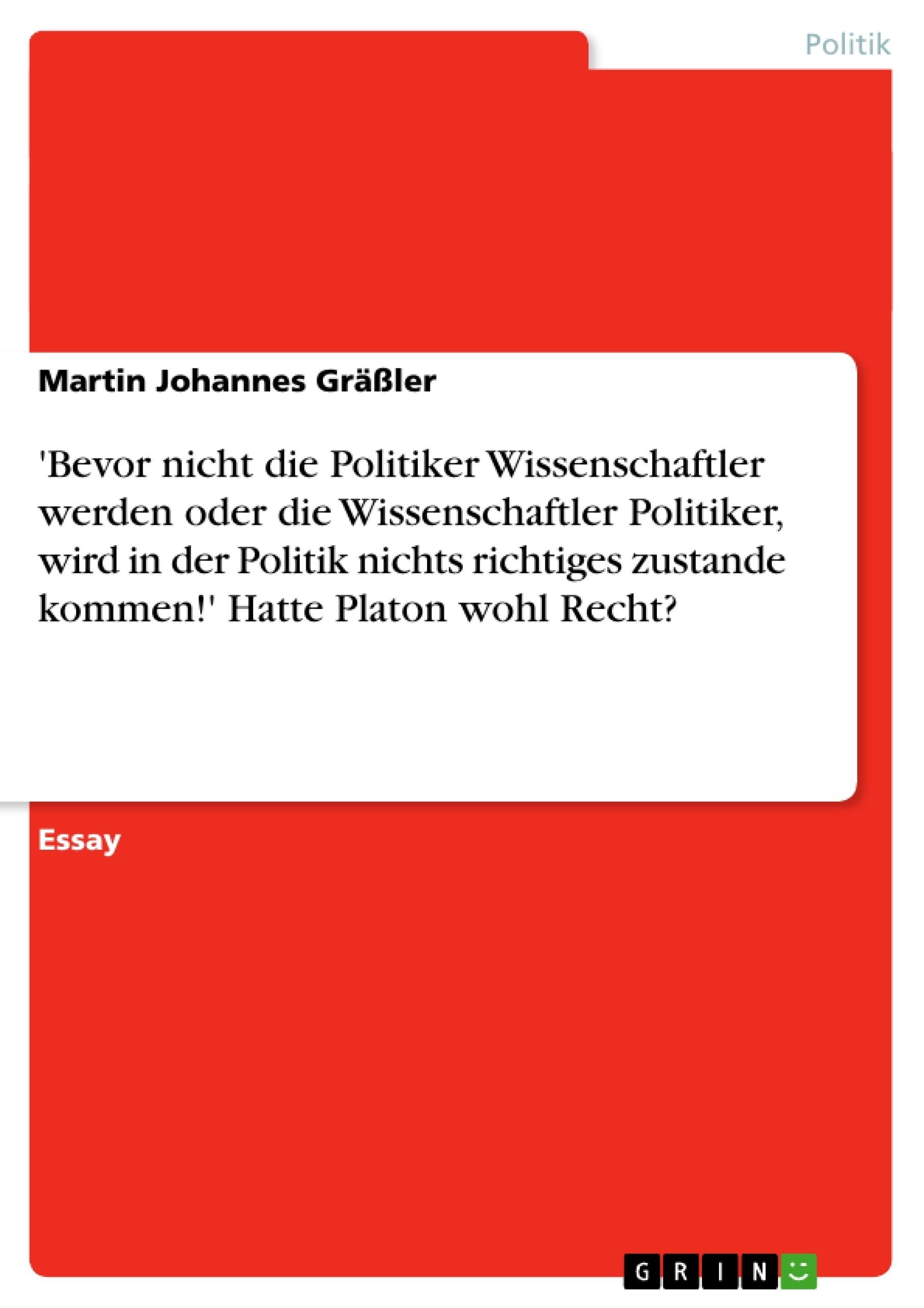 Titel: 'Bevor nicht die Politiker Wissenschaftler werden oder die Wissenschaftler Politiker, wird in der Politik nichts richtiges zustande kommen!' Hatte Platon wohl Recht?