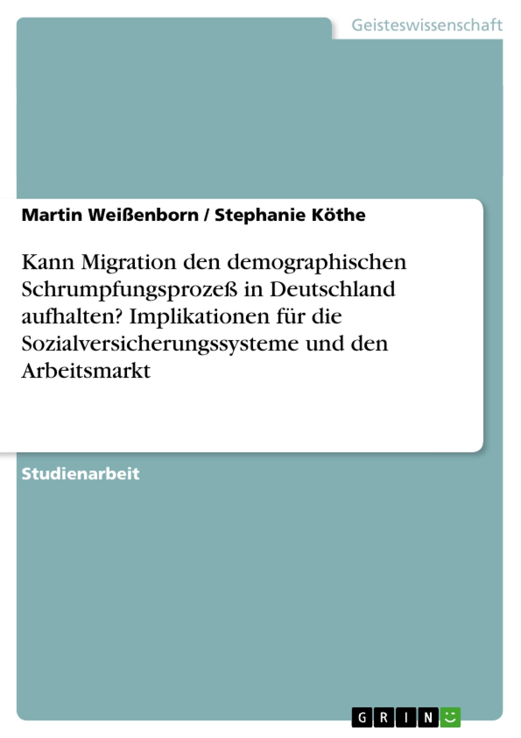 Titel: Kann Migration den demographischen Schrumpfungsprozeß in Deutschland aufhalten? Implikationen für die Sozialversicherungssysteme und den Arbeitsmarkt