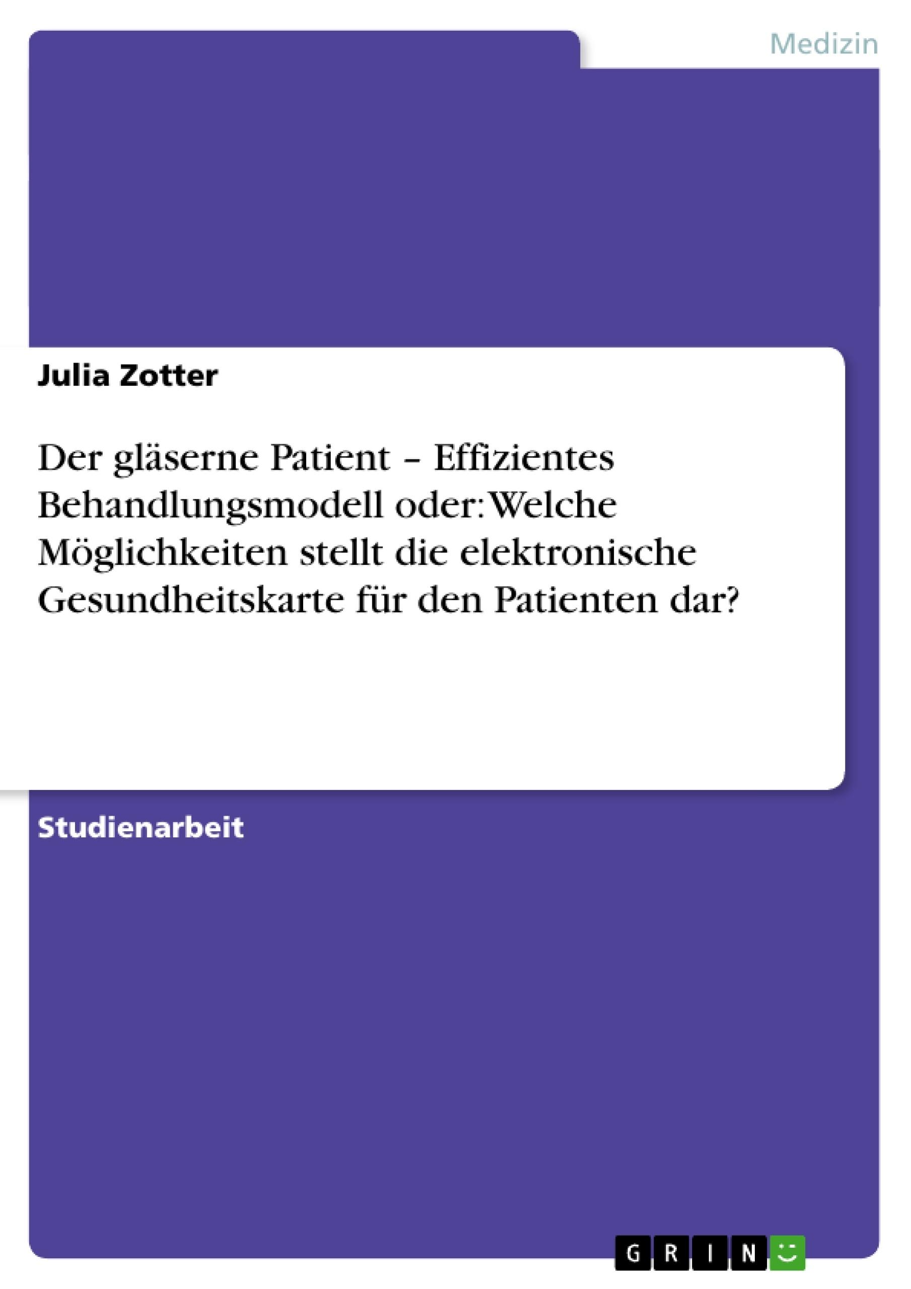 Titel: Der gläserne Patient – Effizientes Behandlungsmodell  oder: Welche Möglichkeiten stellt die elektronische Gesundheitskarte für den Patienten dar?