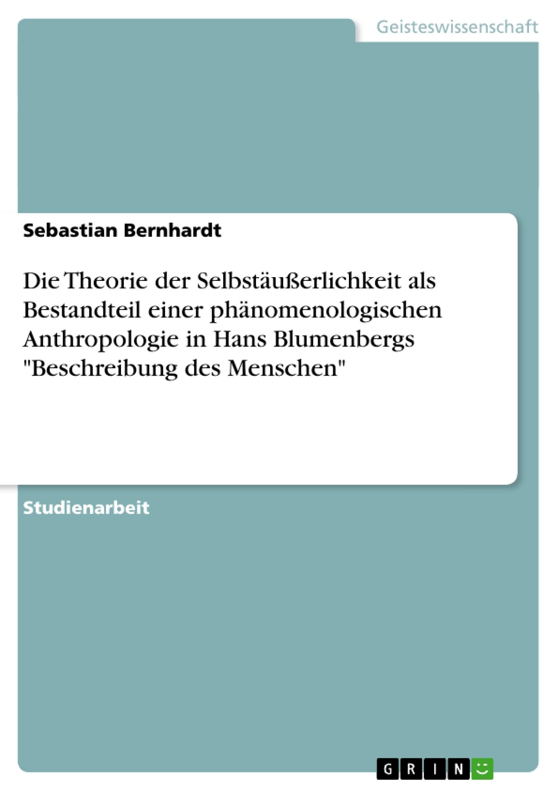 """Titel: Die Theorie der Selbstäußerlichkeit als Bestandteil einer phänomenologischen Anthropologie in Hans Blumenbergs """"Beschreibung des Menschen"""""""