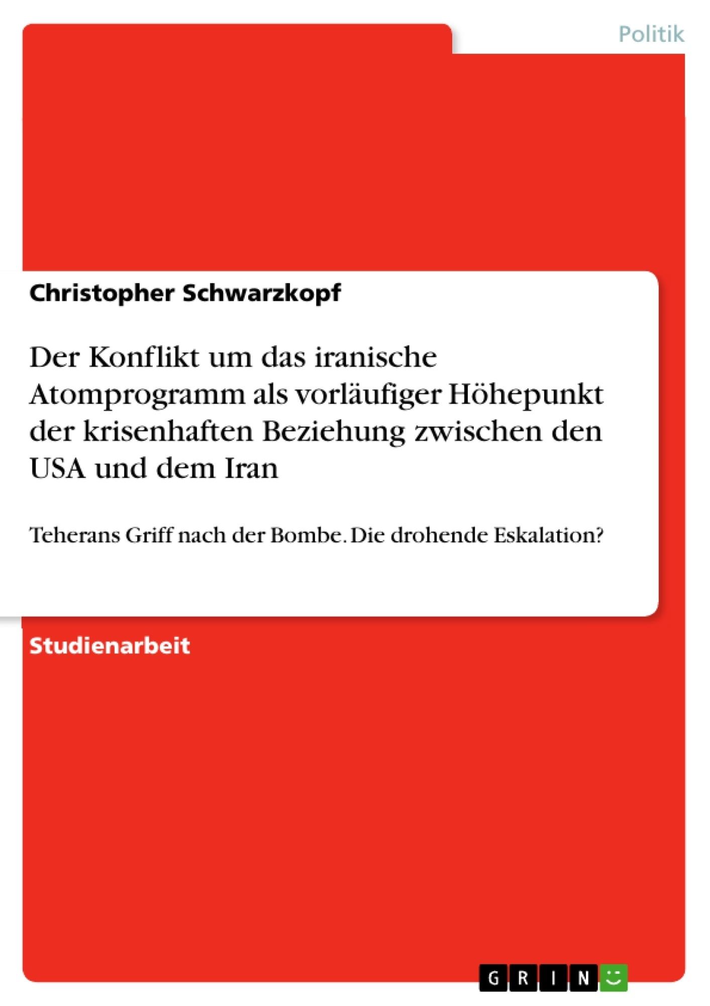 Titel: Der Konflikt um das iranische Atomprogramm als vorläufiger Höhepunkt der krisenhaften Beziehung zwischen den USA und dem Iran