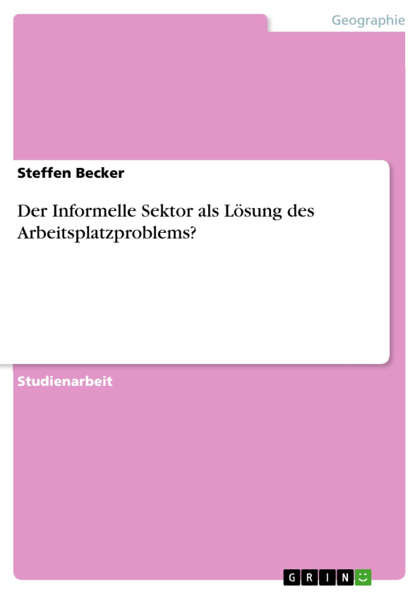 Titel: Der Informelle Sektor als Lösung des Arbeitsplatzproblems?