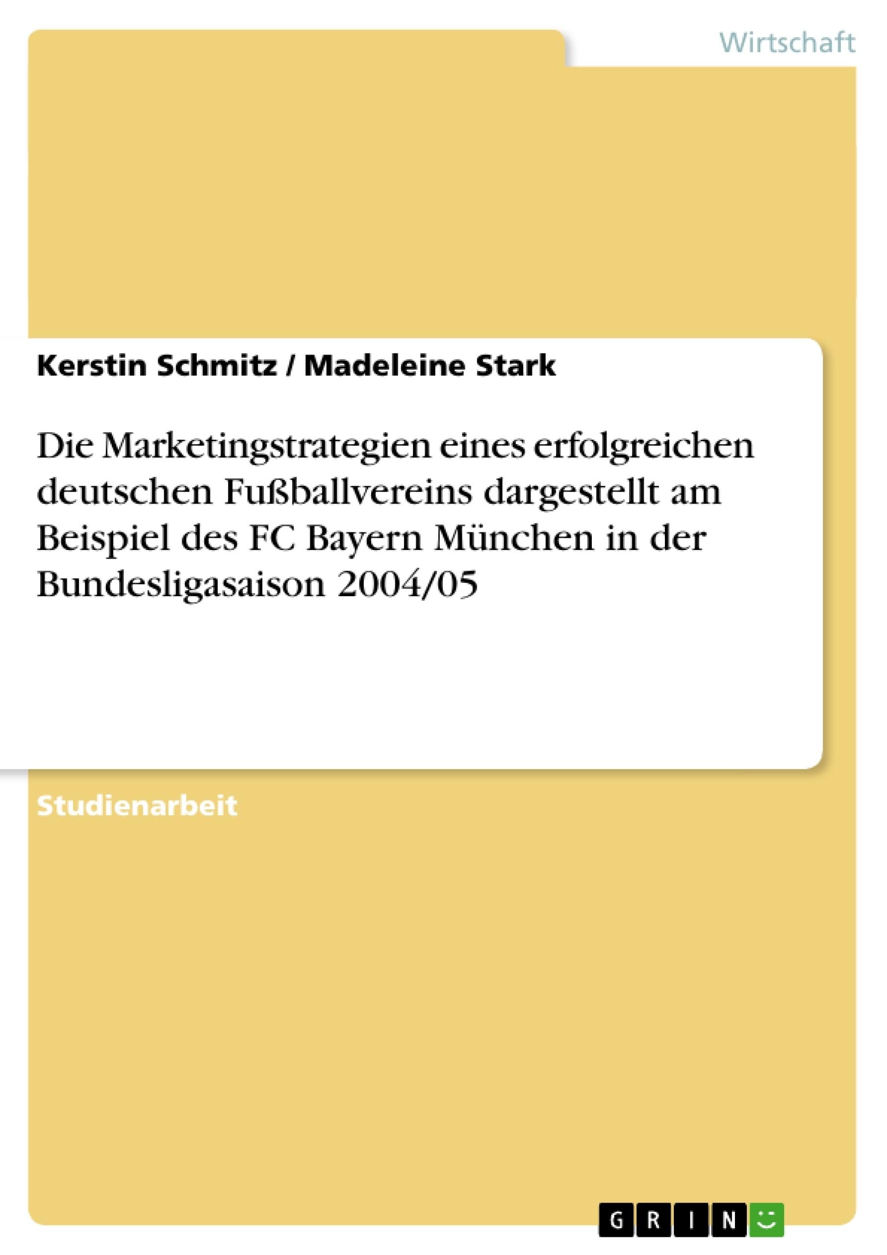 Titel: Die Marketingstrategien eines erfolgreichen deutschen Fußballvereins dargestellt am Beispiel des FC Bayern München in der Bundesligasaison 2004/05