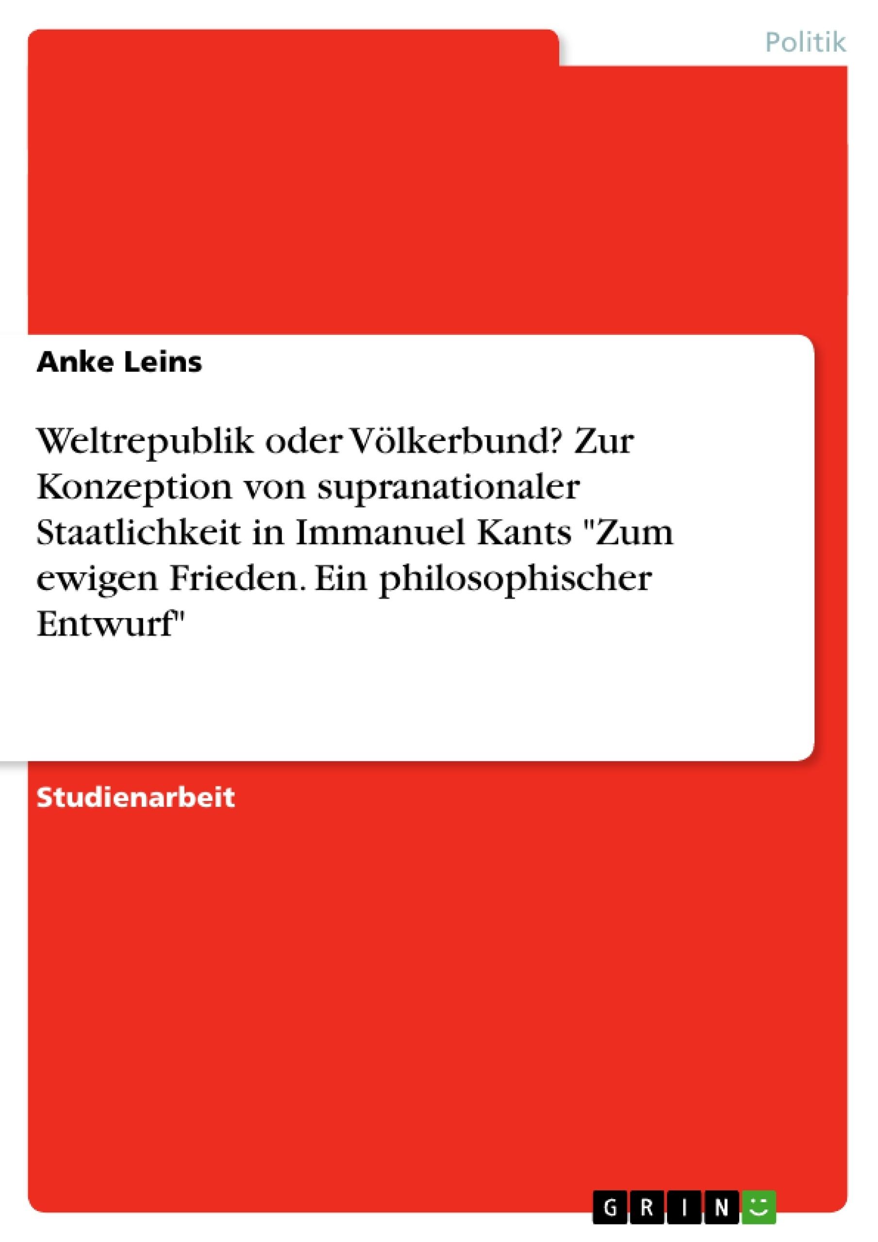 """Titel: Weltrepublik oder Völkerbund? Zur Konzeption  von supranationaler Staatlichkeit in Immanuel Kants """"Zum ewigen Frieden. Ein philosophischer Entwurf"""""""