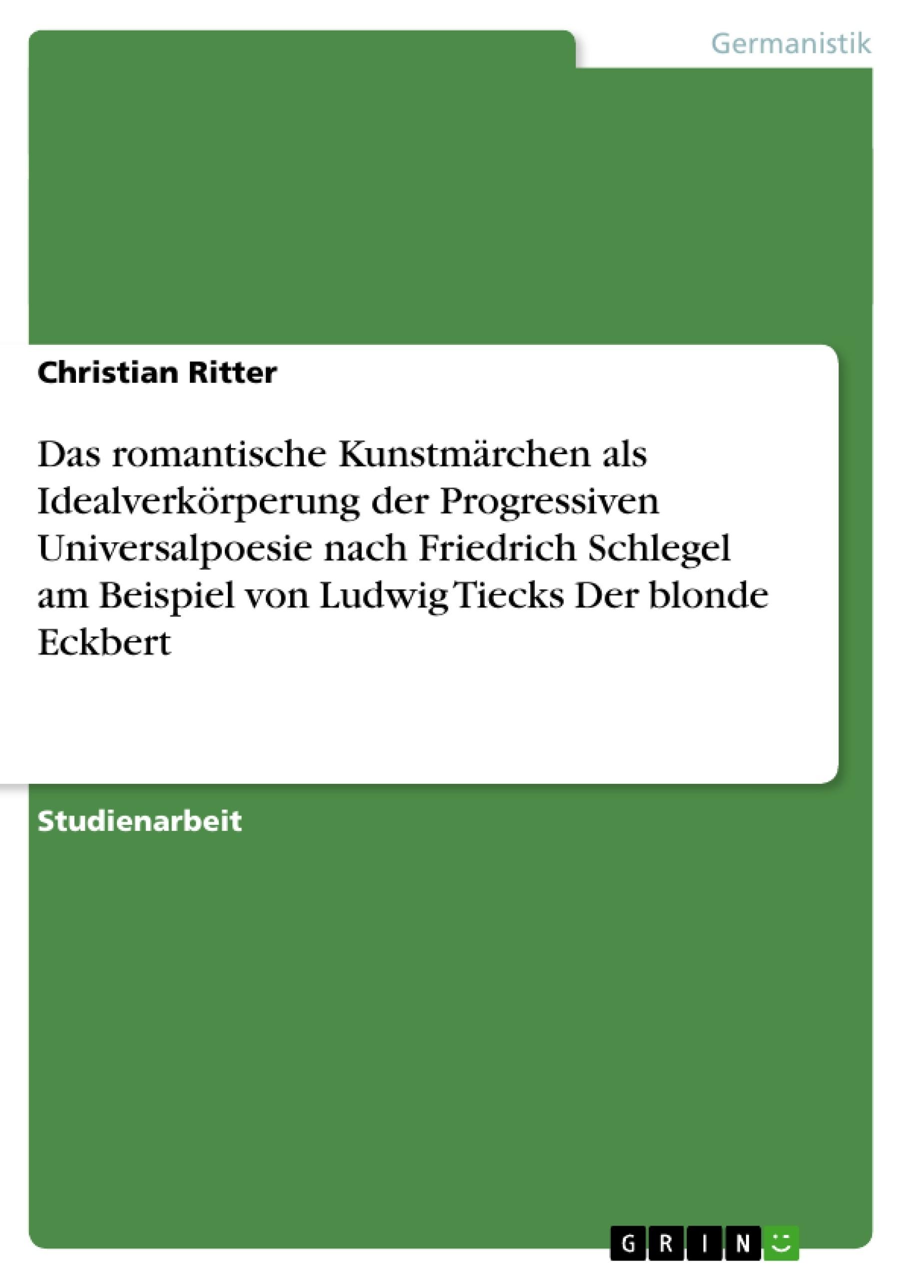 Titel: Das romantische Kunstmärchen als Idealverkörperung der Progressiven Universalpoesie nach Friedrich Schlegel am Beispiel von Ludwig Tiecks Der blonde Eckbert