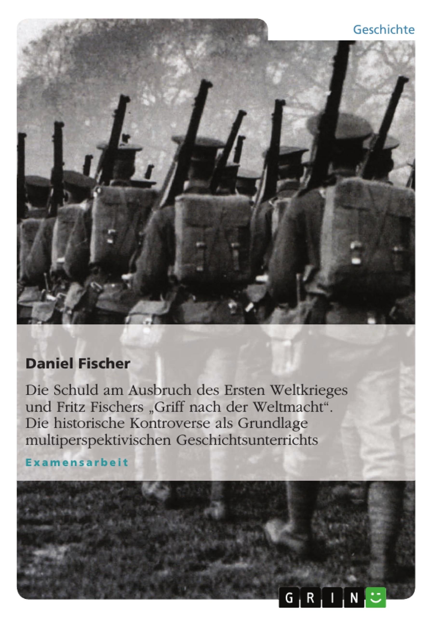 """Titel: Die Schuld am Ausbruch des Ersten Weltkrieges und Fritz Fischers  """"Griff nach der Weltmacht"""". Die historische Kontroverse als Grundlage multiperspektivischen Geschichtsunterrichts"""
