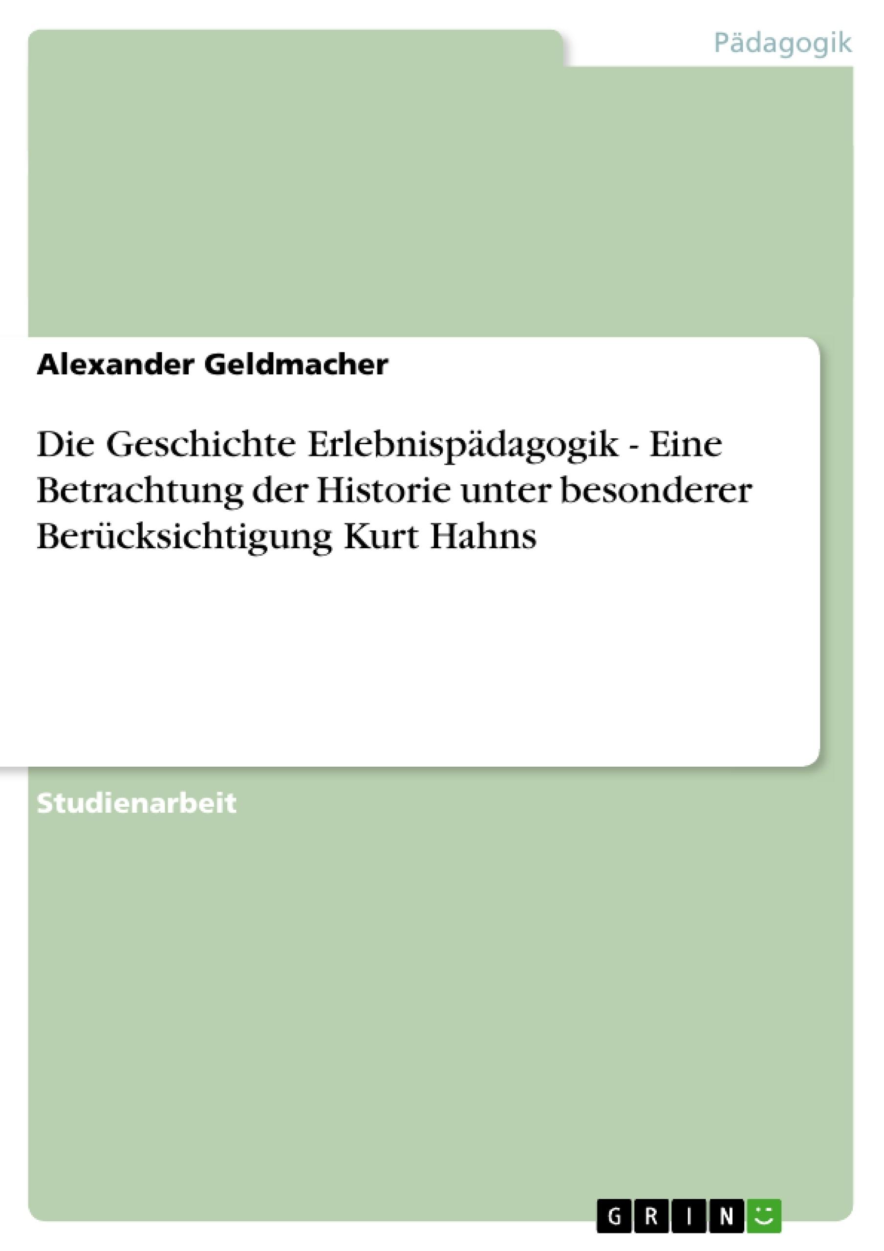 Titel: Die Geschichte Erlebnispädagogik - Eine Betrachtung der Historie unter besonderer Berücksichtigung Kurt Hahns
