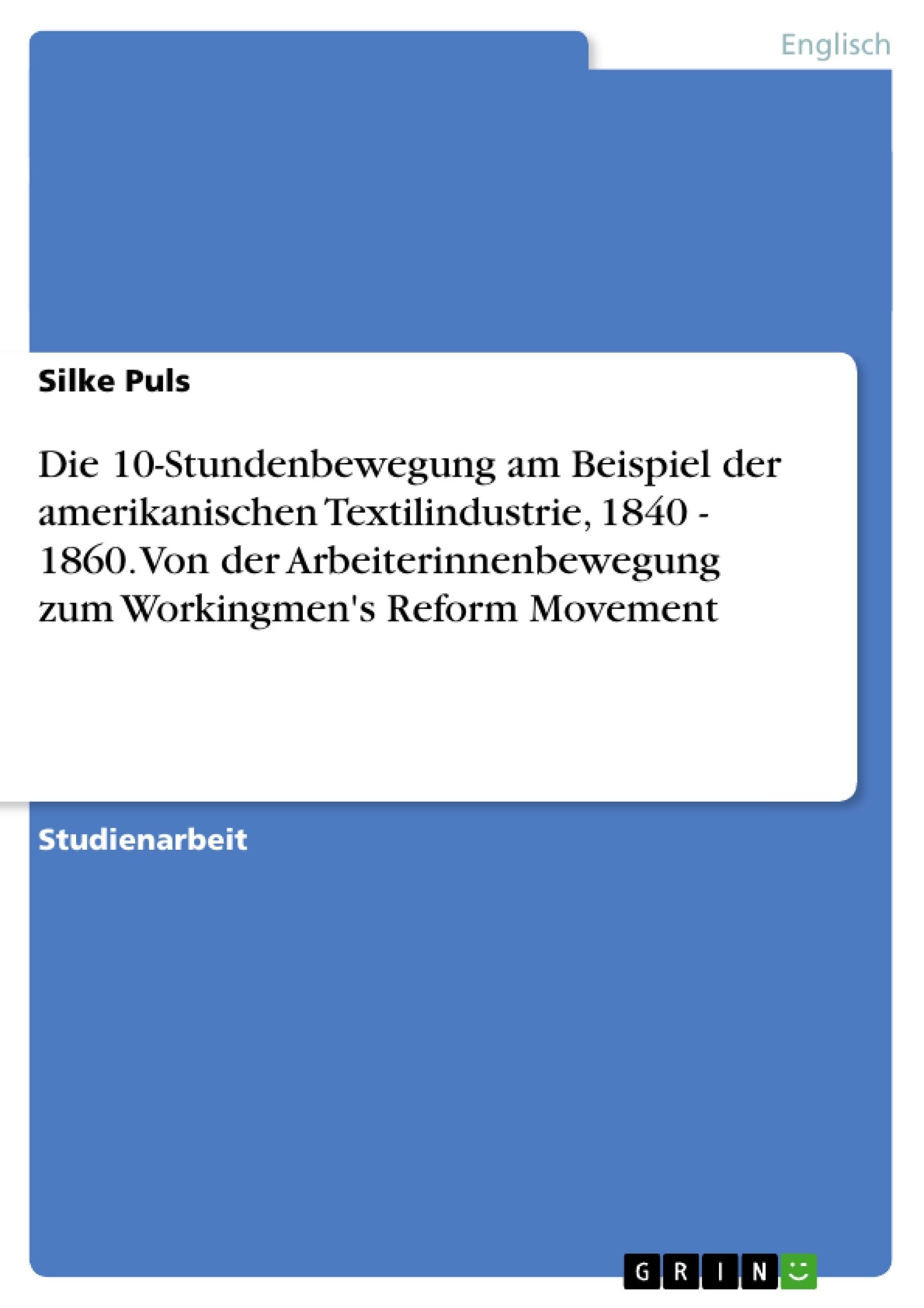 Titel: Die 10-Stundenbewegung am Beispiel der amerikanischen Textilindustrie, 1840 - 1860. Von der Arbeiterinnenbewegung zum  Workingmen's Reform Movement