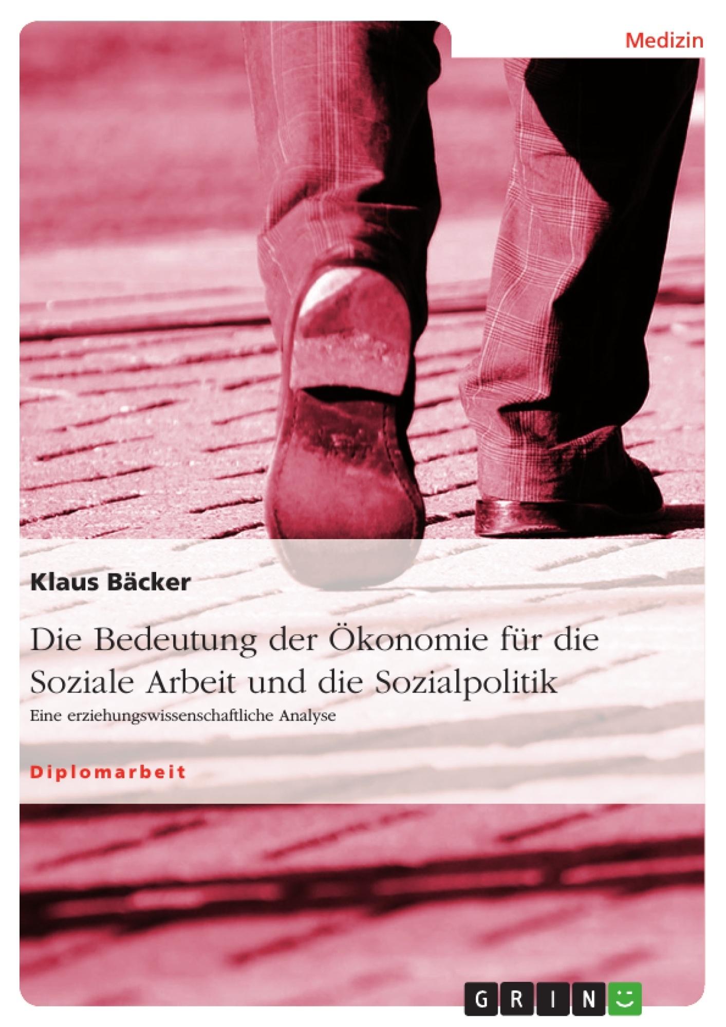 Titel: Die Bedeutung der Ökonomie für die Soziale Arbeit und die Sozialpolitik