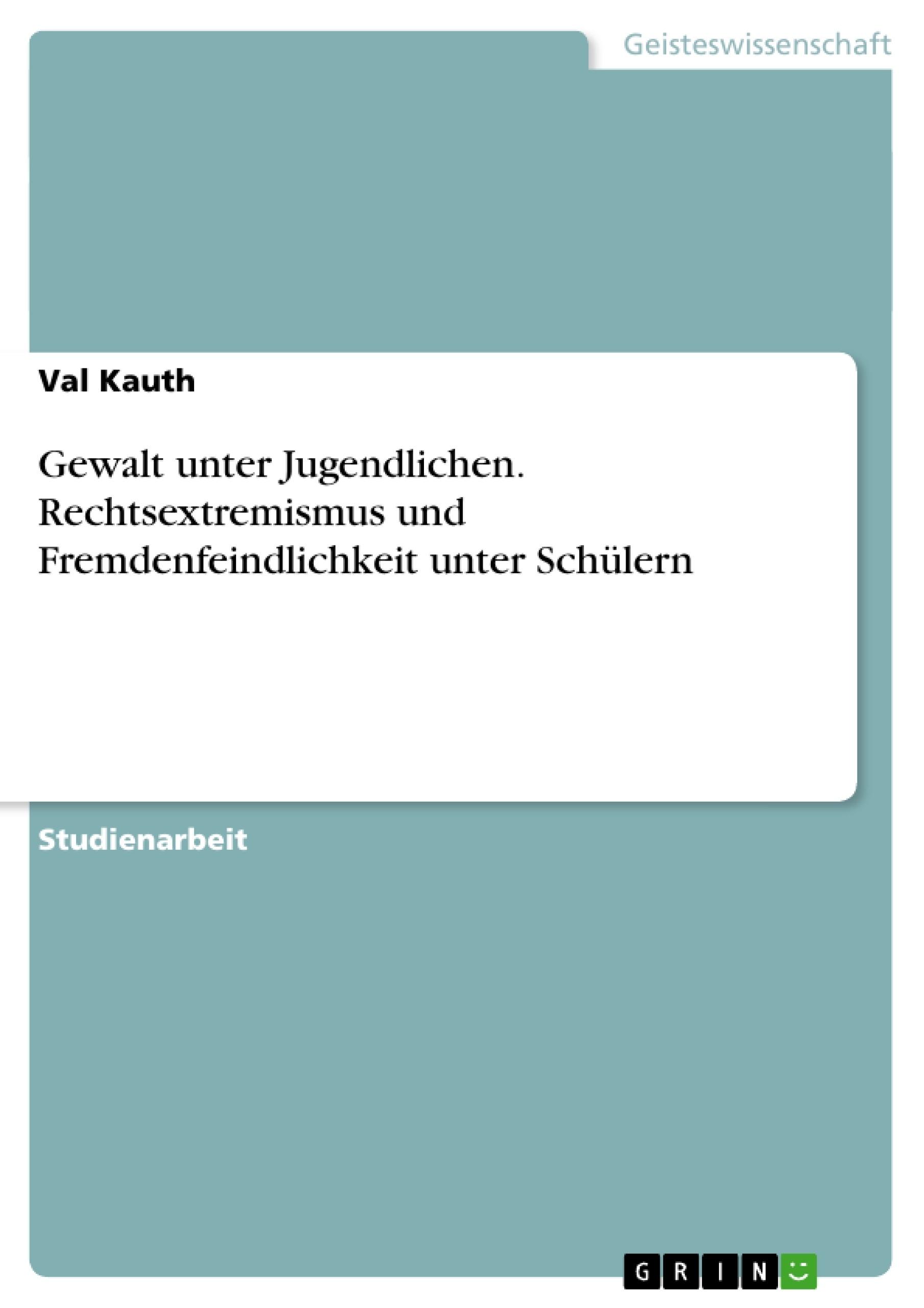 Titel: Gewalt unter Jugendlichen. Rechtsextremismus und Fremdenfeindlichkeit unter Schülern