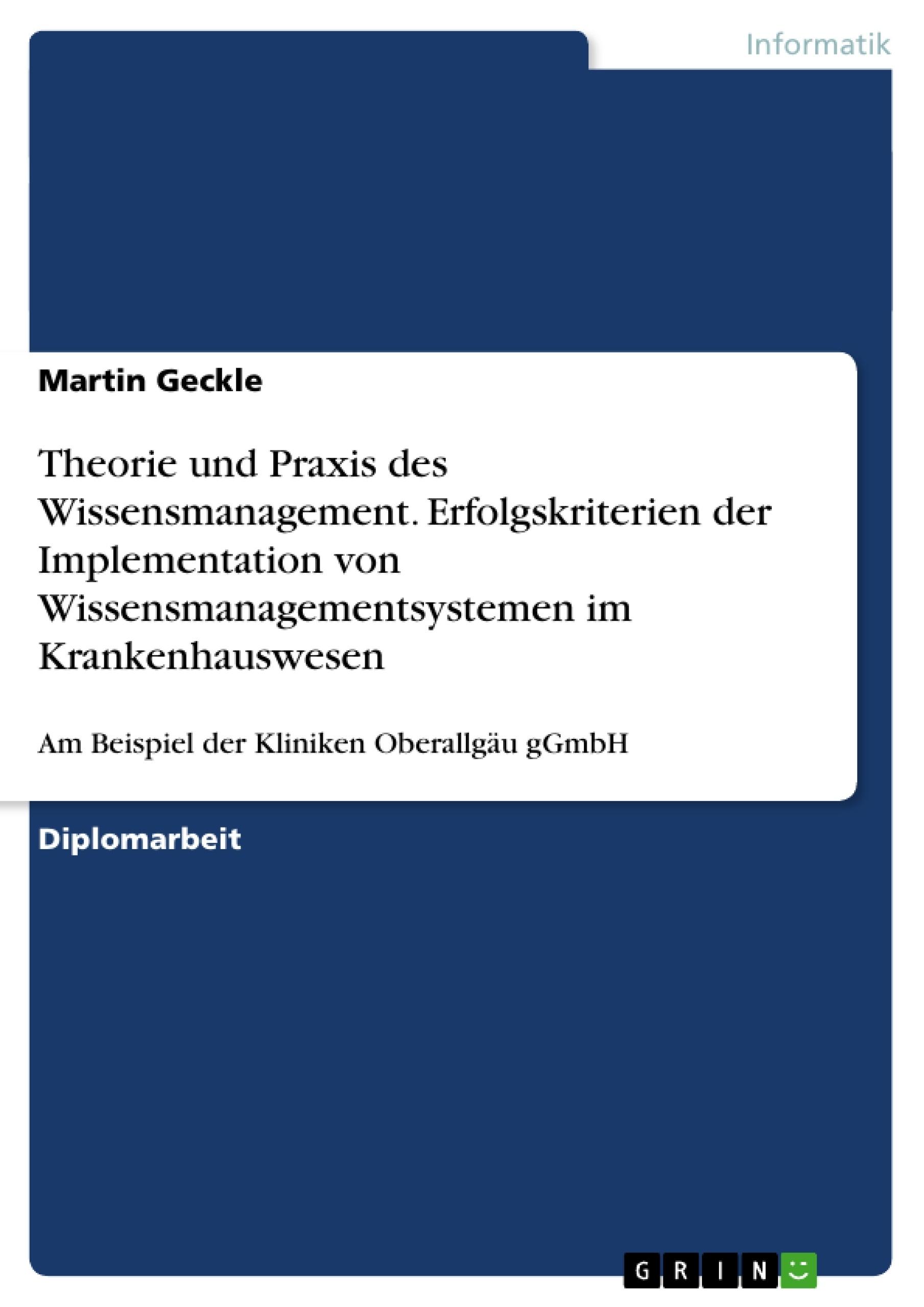 Titel: Theorie und Praxis des Wissensmanagement. Erfolgskriterien der Implementation von Wissensmanagementsystemen im Krankenhauswesen
