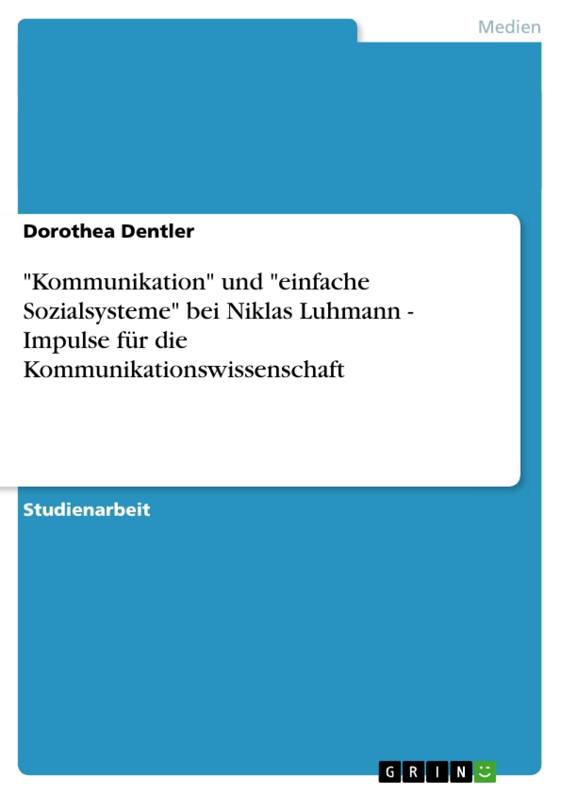 """Titel: """"Kommunikation"""" und """"einfache Sozialsysteme"""" bei Niklas Luhmann - Impulse für die Kommunikationswissenschaft"""