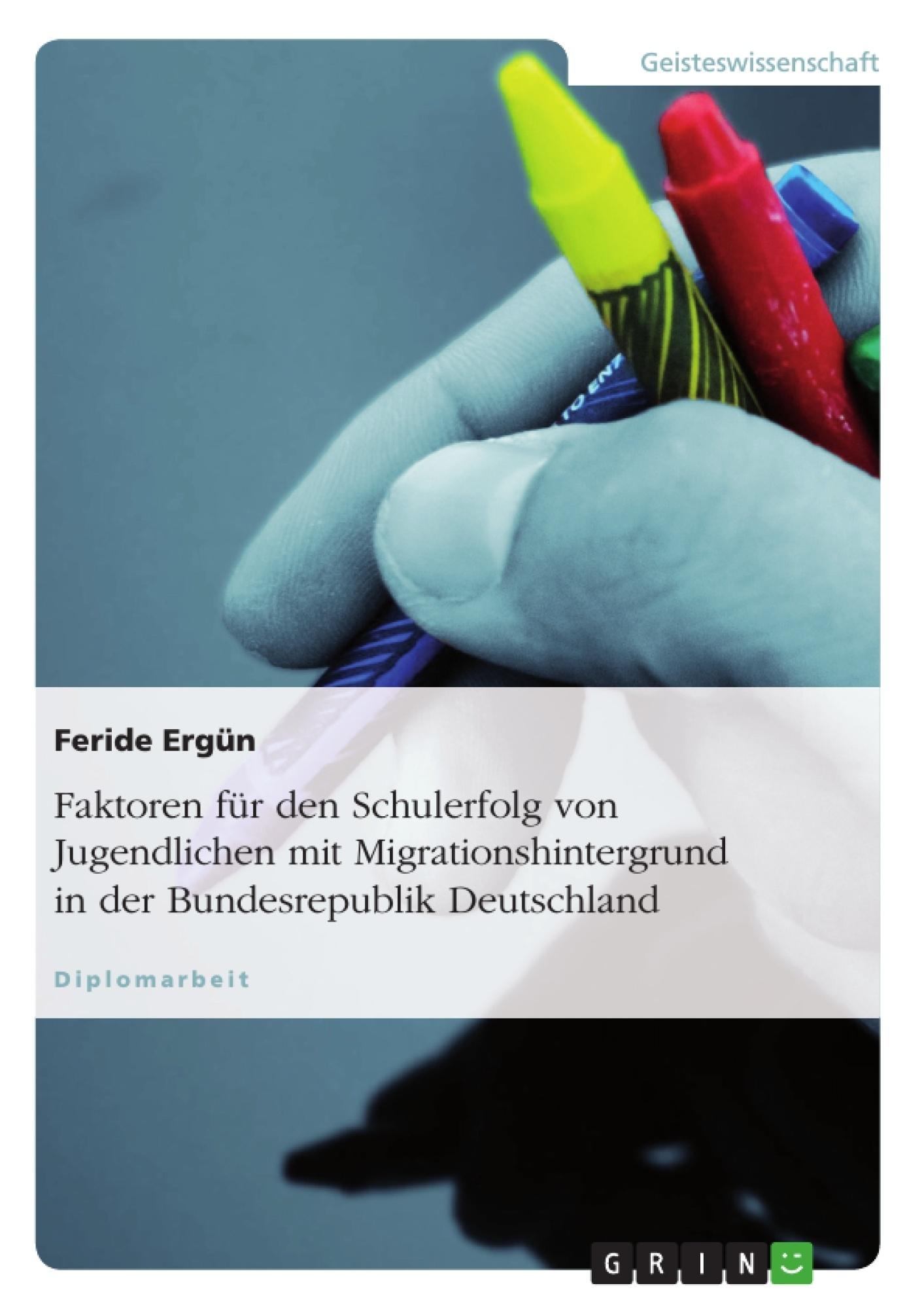 Titel: Faktoren für den Schulerfolg von Jugendlichen mit Migrationshintergrund in der Bundesrepublik Deutschland