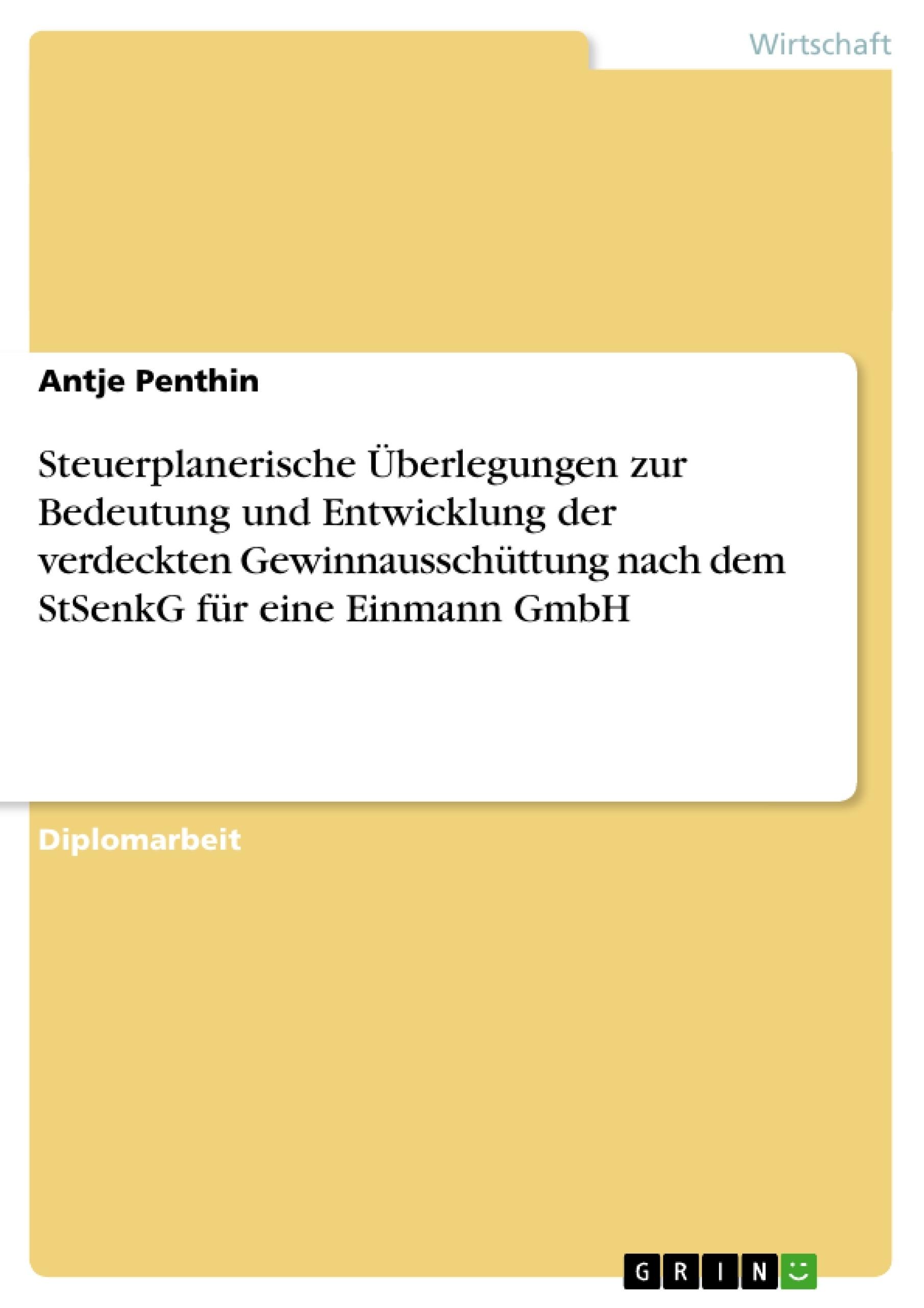 Titel: Steuerplanerische Überlegungen zur Bedeutung und Entwicklung der verdeckten Gewinnausschüttung nach dem StSenkG für eine Einmann GmbH