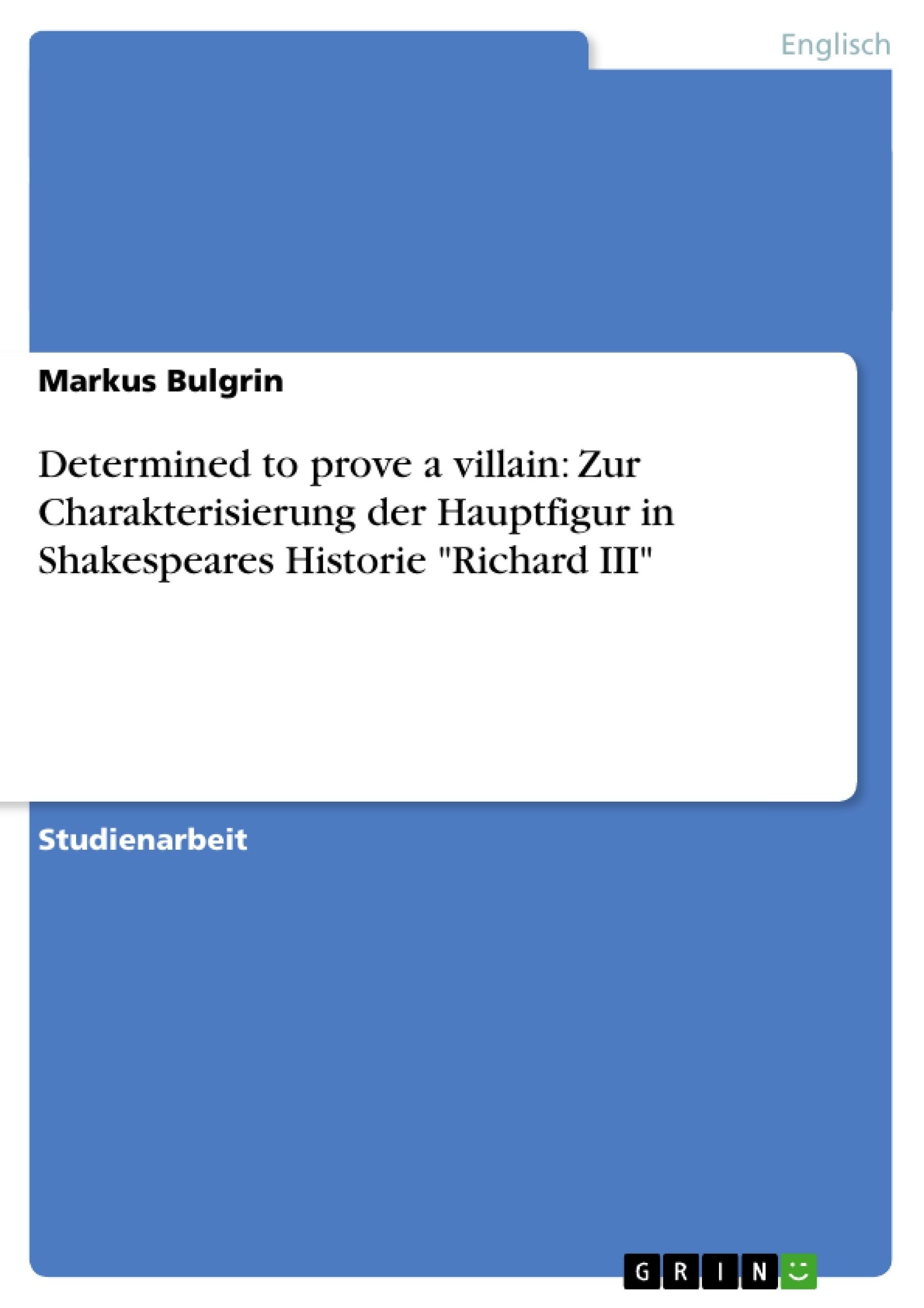 """Titel: Determined to prove a villain: Zur Charakterisierung der Hauptfigur in Shakespeares Historie """"Richard III"""""""