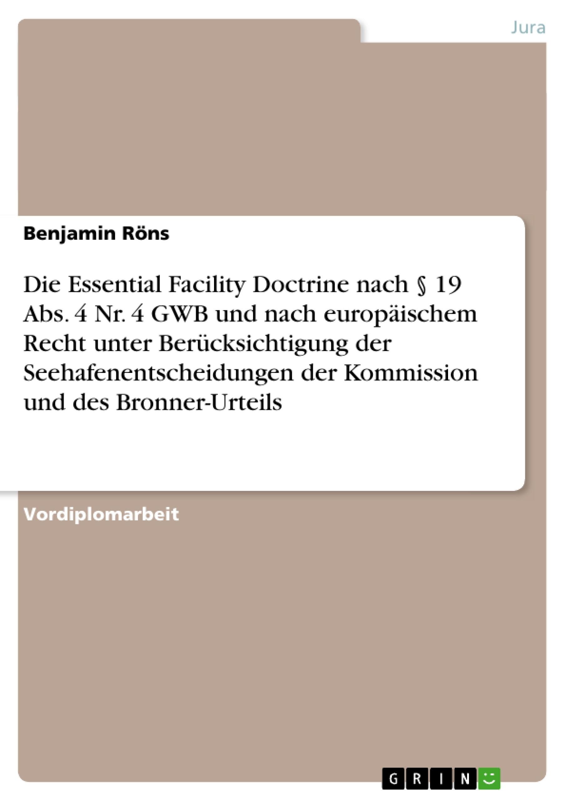 Titel: Die Essential Facility Doctrine nach § 19 Abs. 4 Nr. 4 GWB und nach europäischem Recht unter Berücksichtigung der Seehafenentscheidungen der Kommission und des Bronner-Urteils