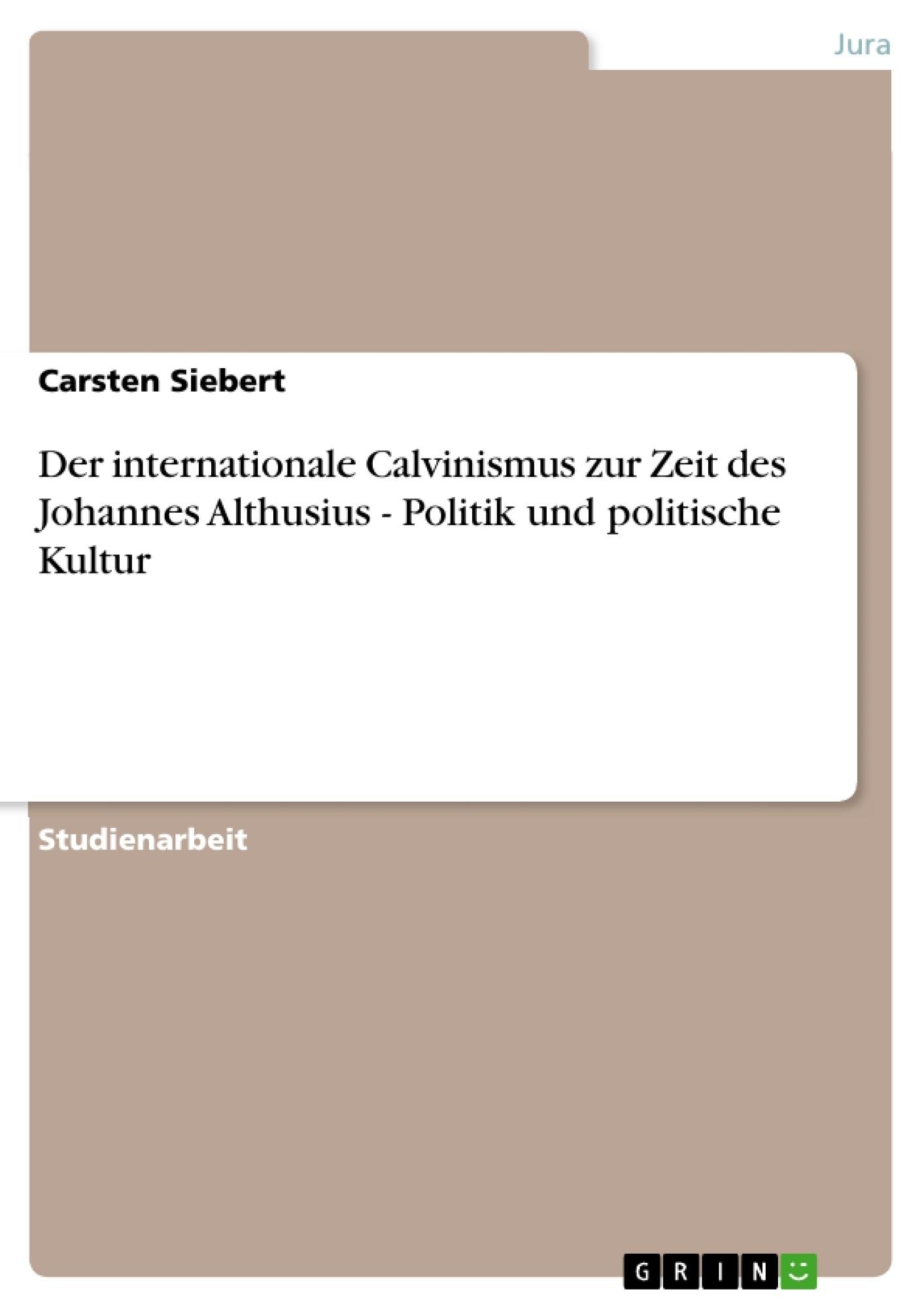 Titel: Der internationale Calvinismus zur Zeit des Johannes Althusius - Politik und politische Kultur